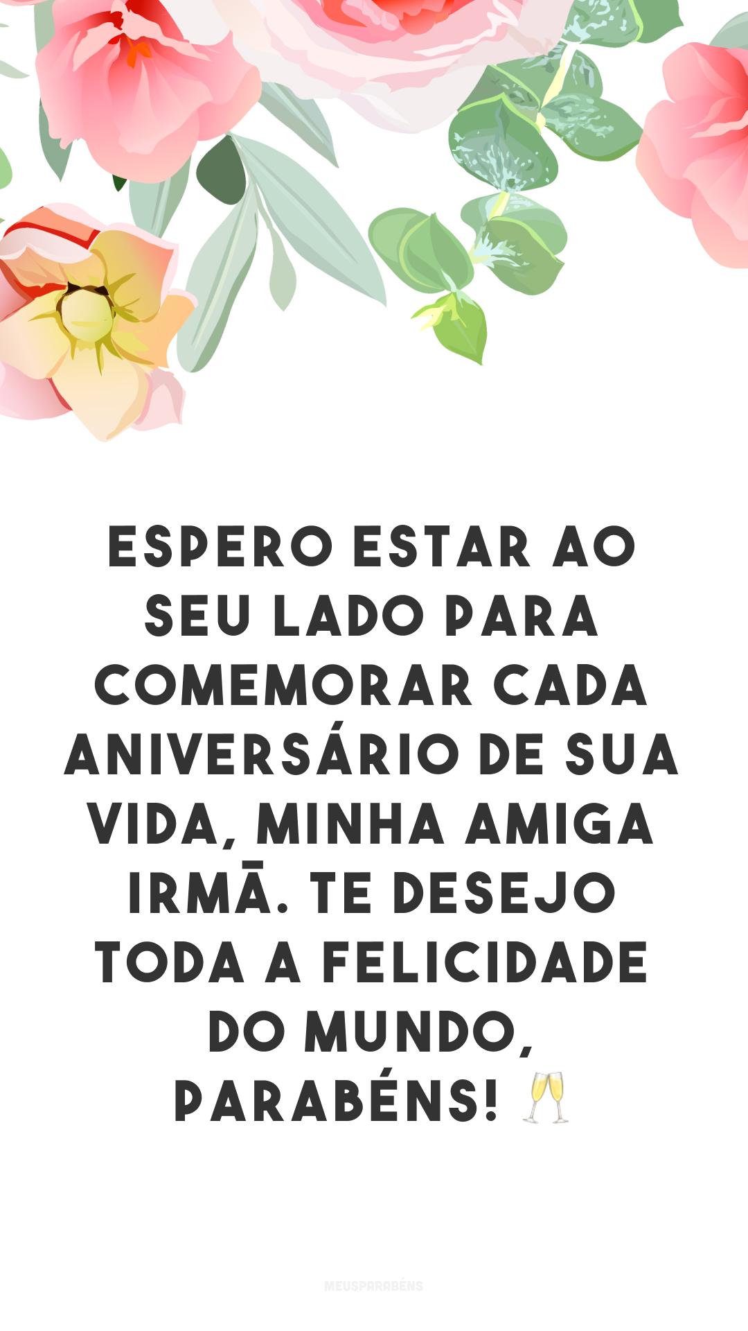 Espero estar ao seu lado para comemorar cada aniversário de sua vida, minha amiga irmã. Te desejo toda a felicidade do mundo, parabéns! 🥂