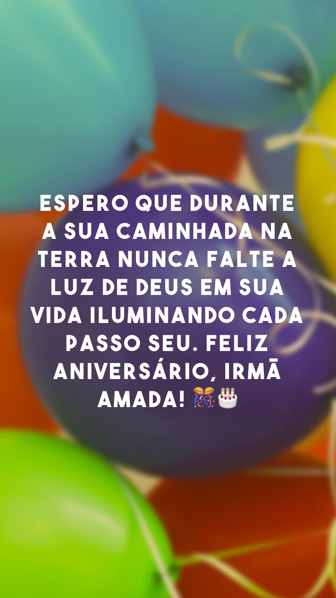 Espero que durante a sua caminhada na Terra nunca falte a luz de Deus em sua vida iluminando cada passo seu. Feliz aniversário, irmã amada! 🎊🎂
