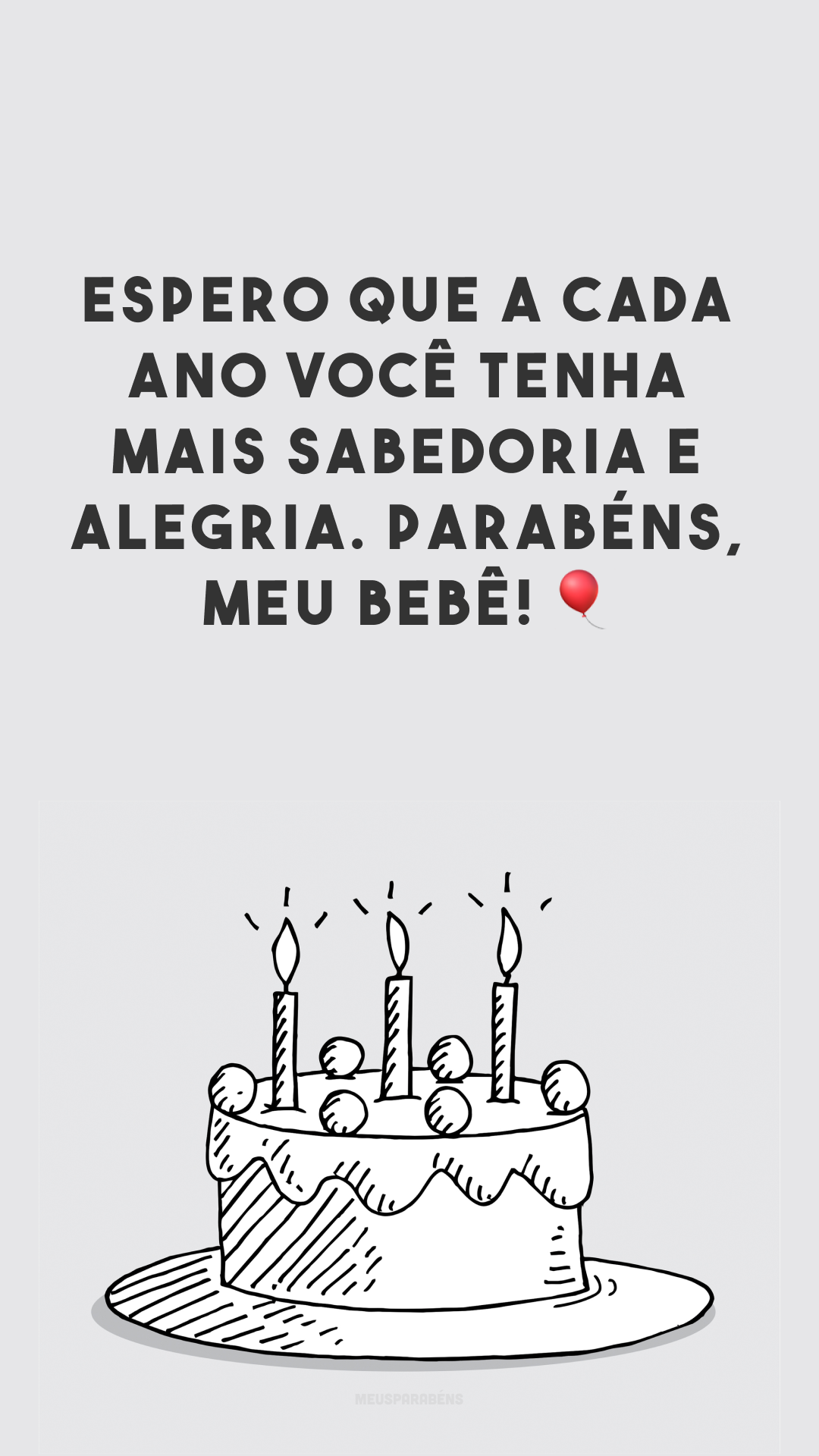 Espero que a cada ano você tenha mais sabedoria e alegria. Parabéns, meu bebê! 🎈