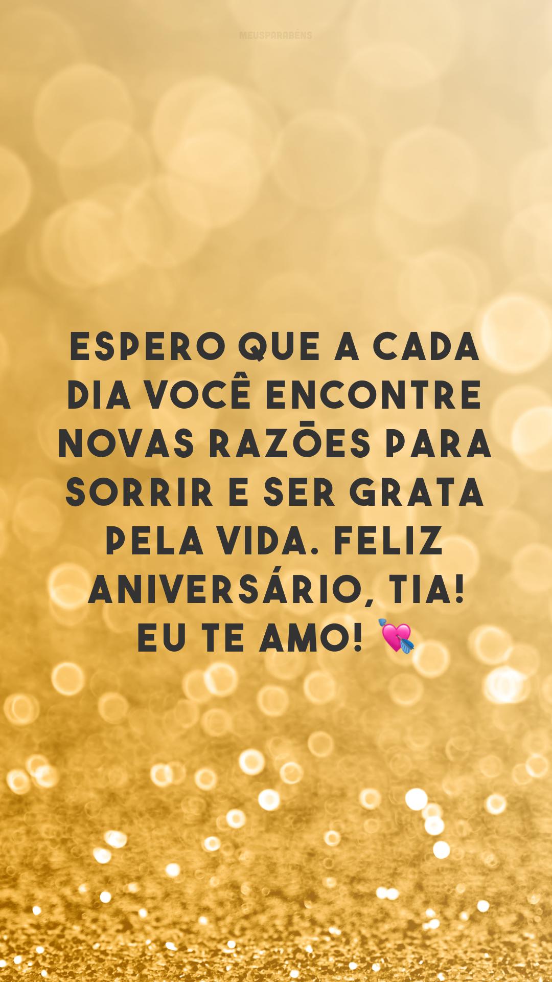 Espero que a cada dia você encontre novas razões para sorrir e ser grata pela vida. Feliz aniversário, tia! Eu te amo! 💘