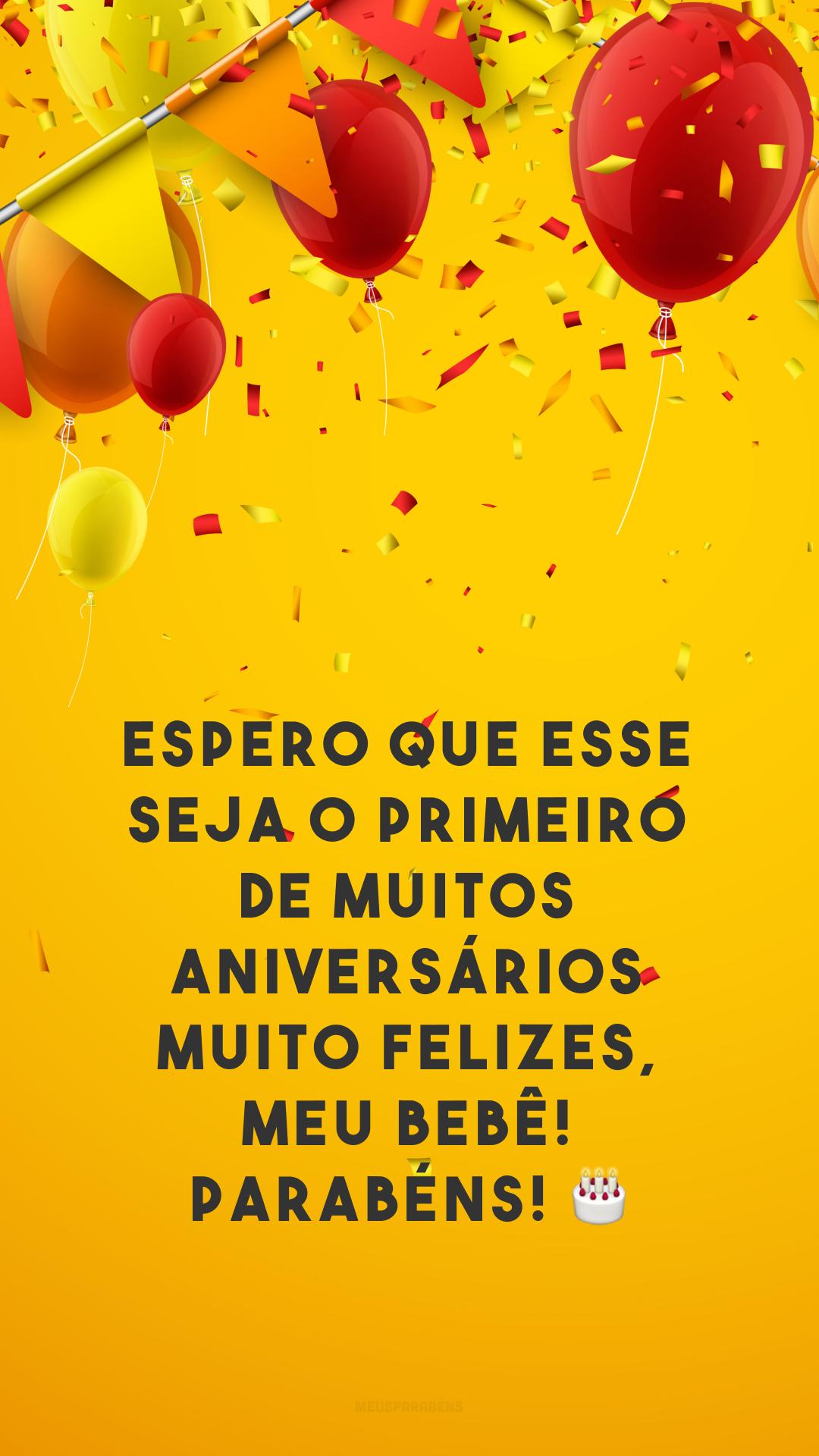 Espero que esse seja o primeiro de muitos aniversários muito felizes, meu bebê! Parabéns! 🎂