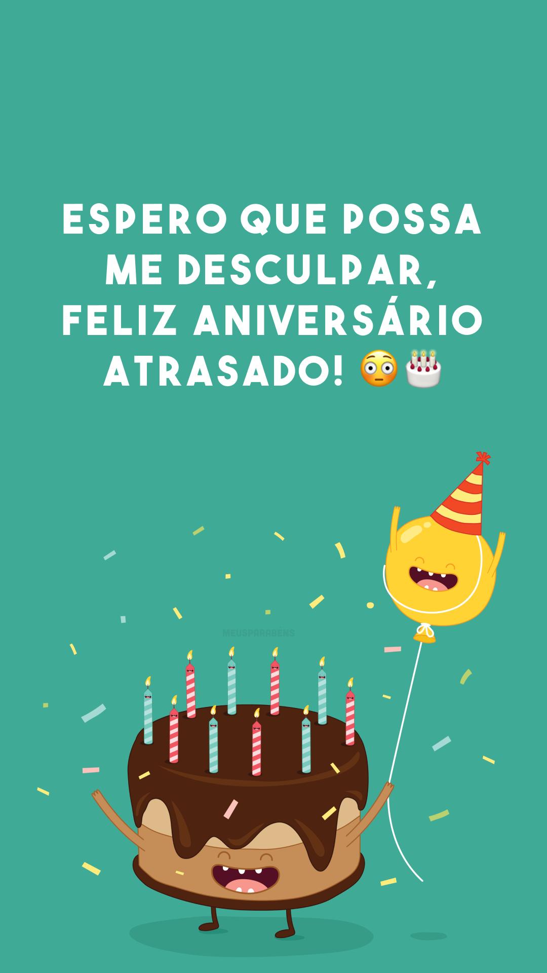 Espero que possa me desculpar, feliz aniversário atrasado! 😳🎂