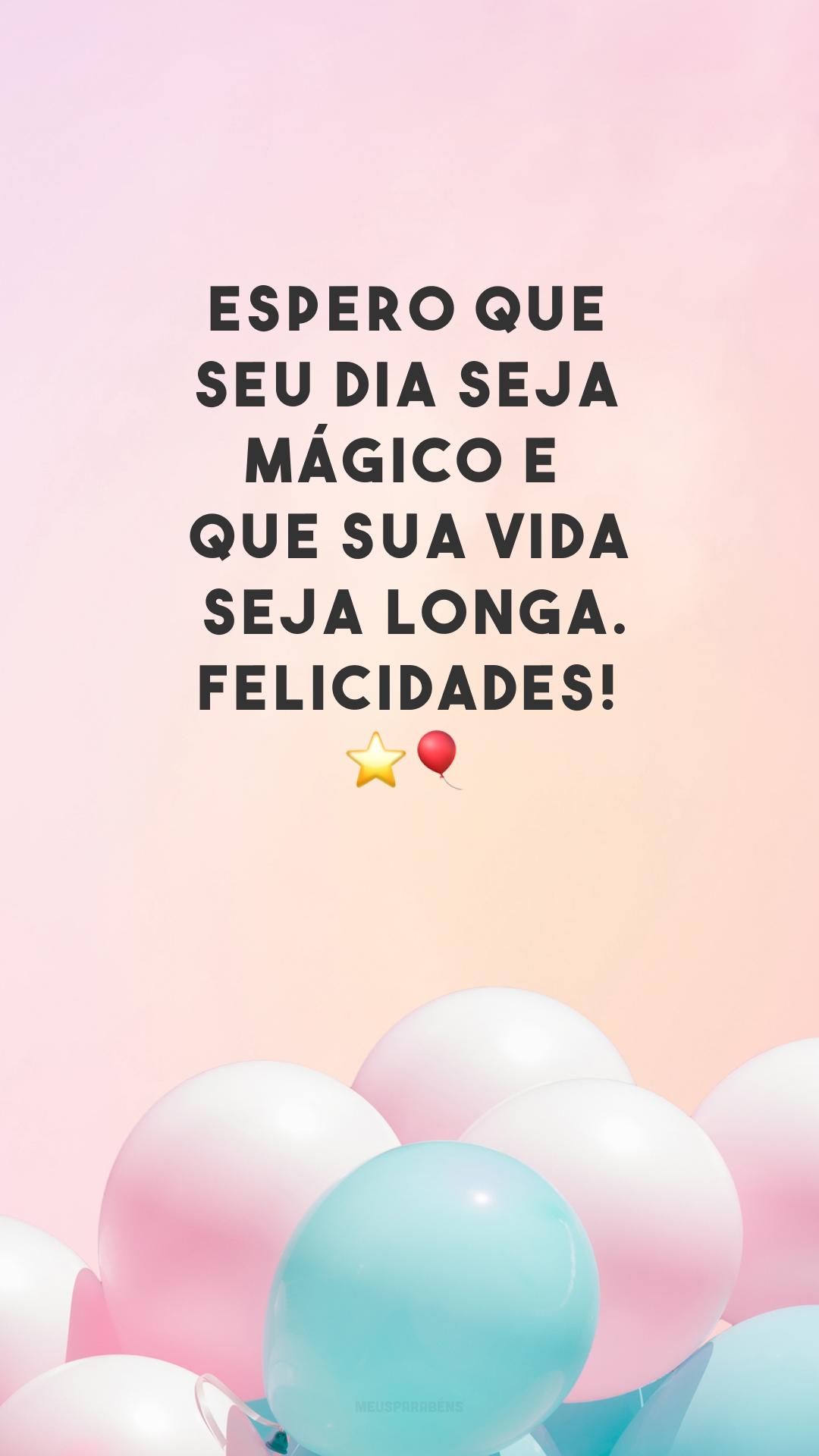Espero que seu dia seja mágico e que sua vida seja longa. Felicidades! ⭐🎈