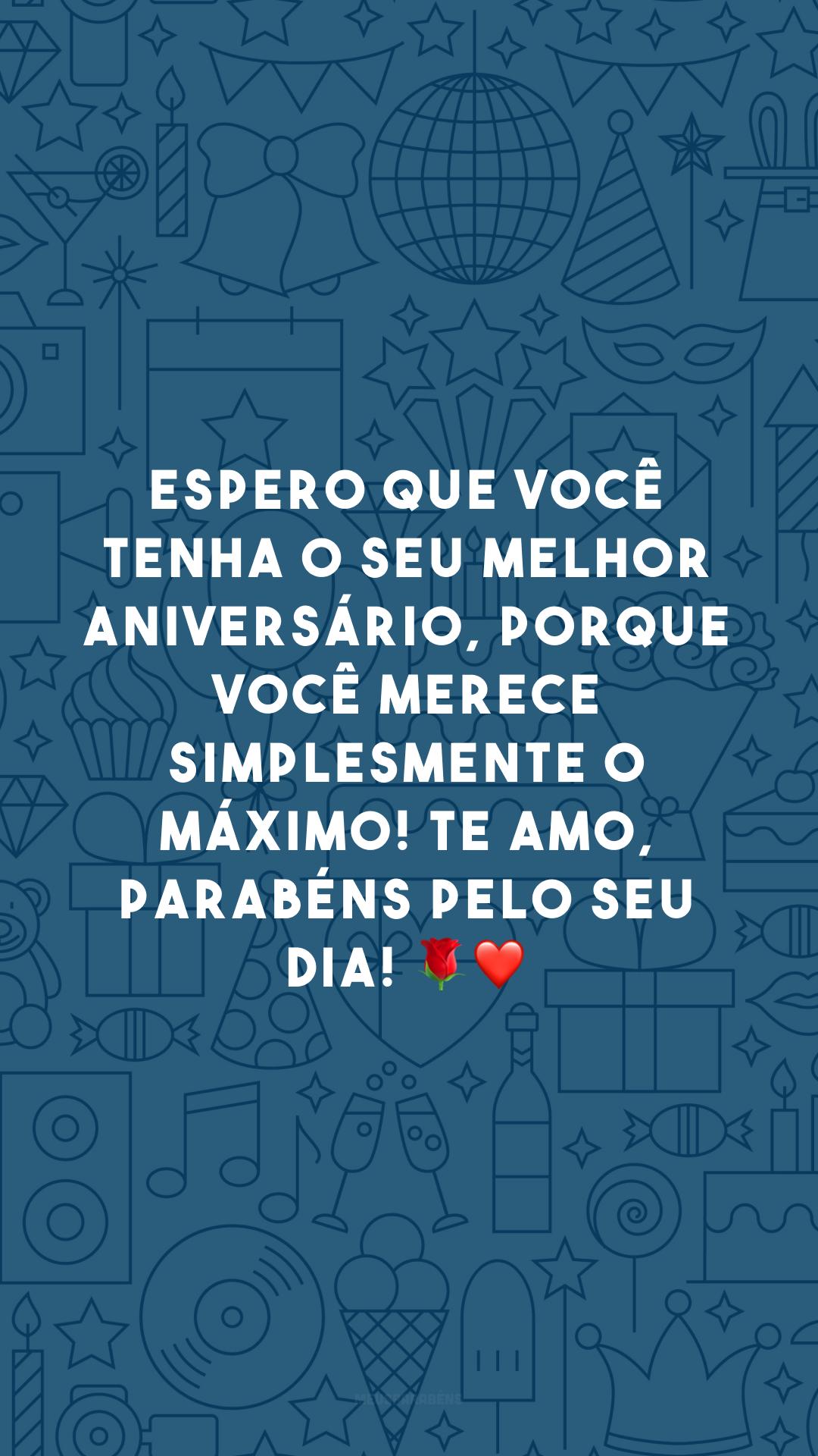 Espero que você tenha o seu melhor aniversário, porque você merece simplesmente o máximo! Te amo, parabéns pelo seu dia! 🌹❤️