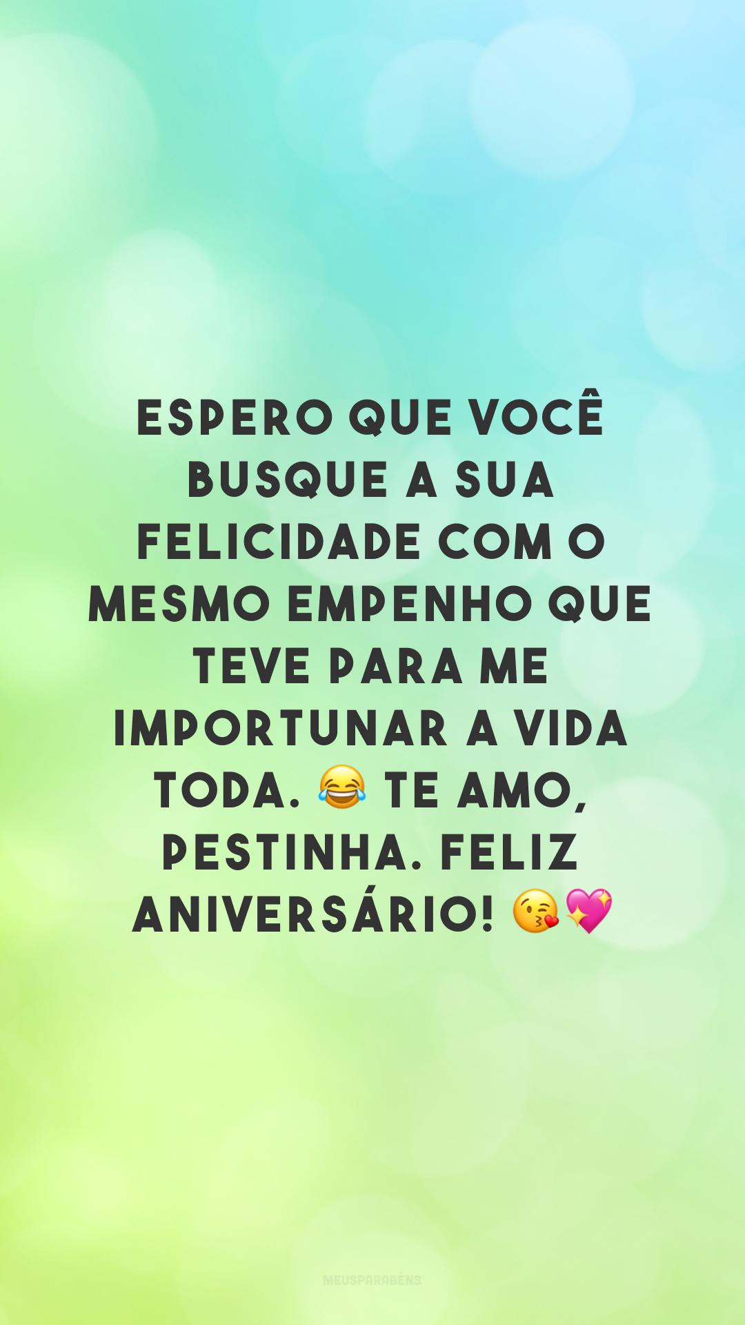 Espero que você busque a sua felicidade com o mesmo empenho que teve para me importunar a vida toda. 😂 Te amo, pestinha. Feliz aniversário! 😘💖