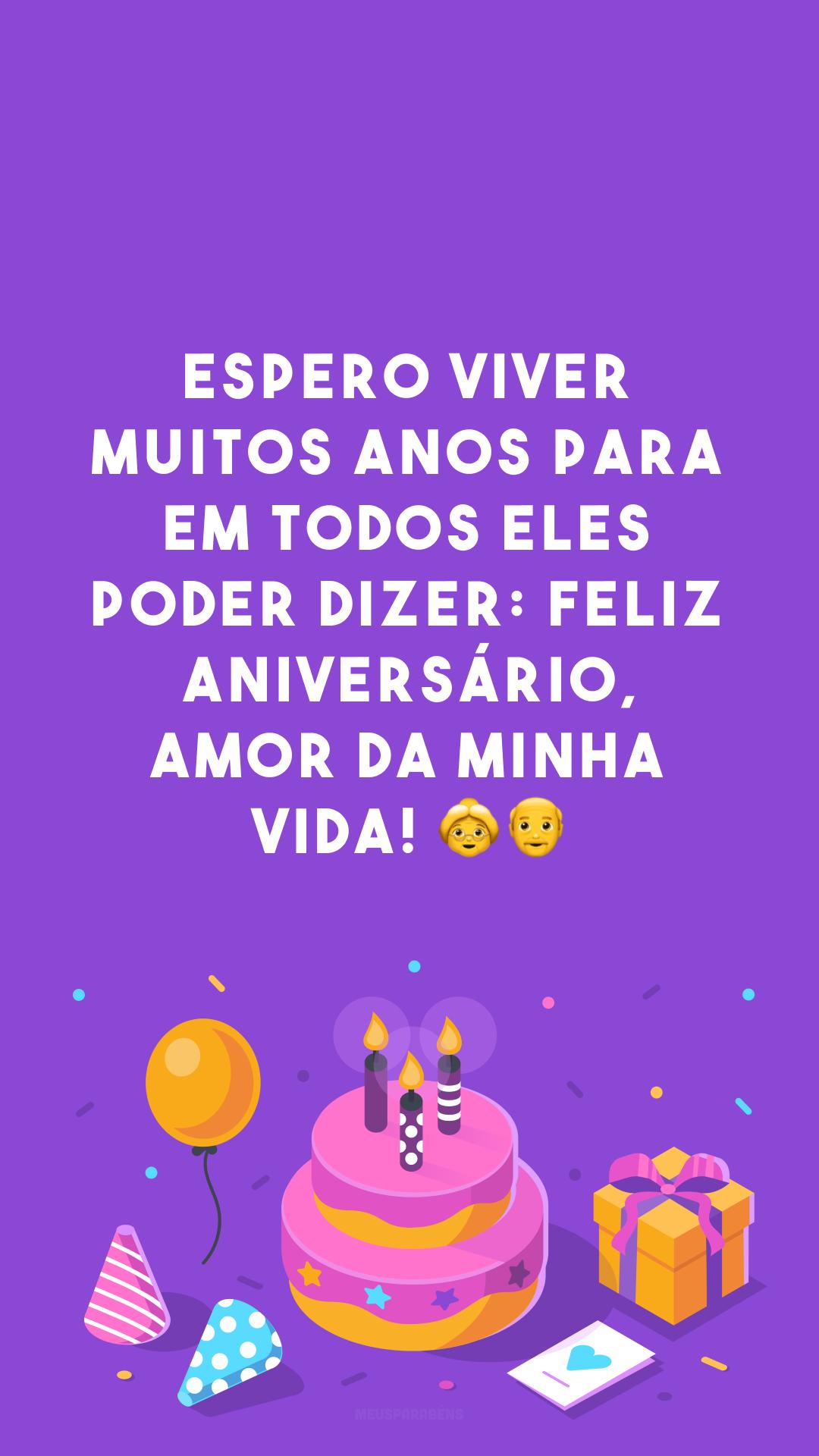 Espero viver muitos anos para em todos eles poder dizer: feliz aniversário, amor da minha vida! 👵👴