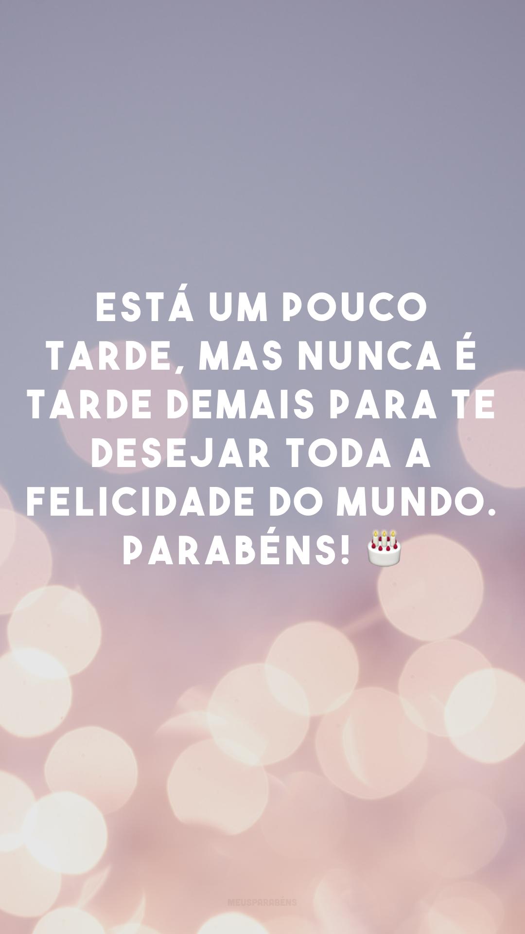 Está um pouco tarde, mas nunca é tarde demais para te desejar toda a felicidade do mundo. Parabéns! 🎂