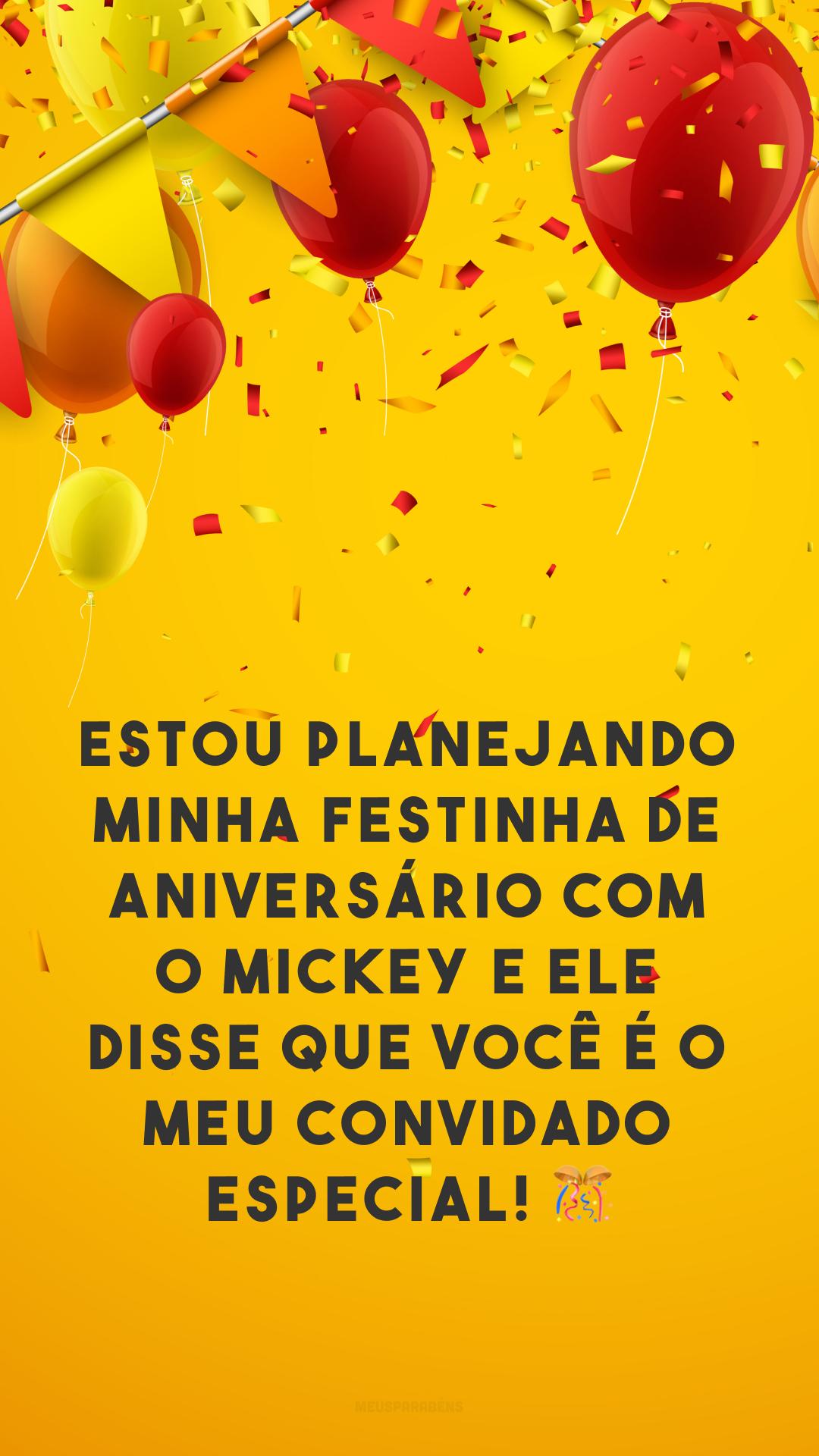 Estou planejando minha festinha de aniversário com o Mickey e ele disse que você é o meu convidado especial! 🎊