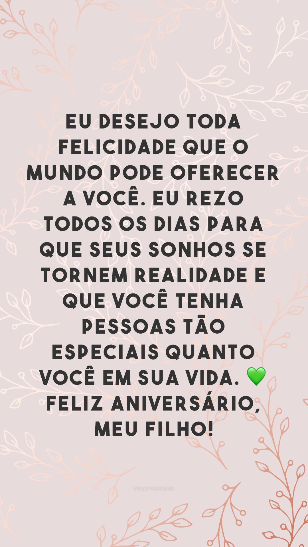 Eu desejo toda felicidade que o mundo pode oferecer a você. Eu rezo todos os dias para que seus sonhos se tornem realidade e que você tenha pessoas tão especiais quanto você em sua vida. 💚 Feliz aniversário, meu filho!