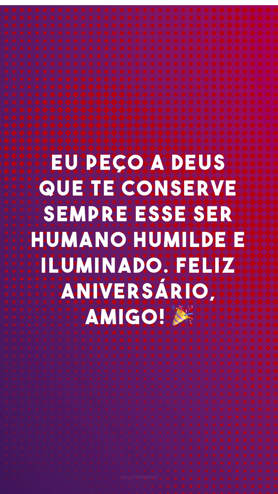 Eu peço a Deus que te conserve sempre esse ser humano humilde e iluminado. Feliz aniversário, amigo! ?
