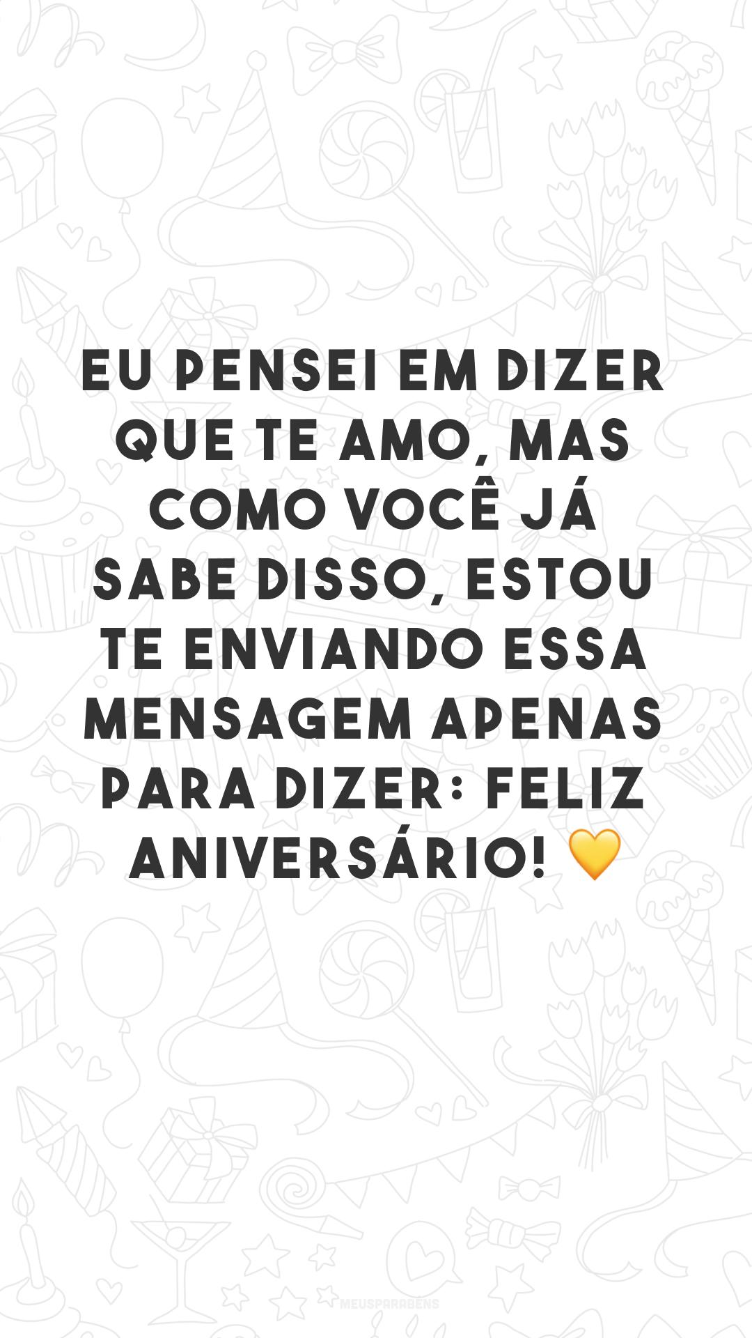 Eu pensei em dizer que te amo, mas como você já sabe disso, estou te enviando essa mensagem apenas para dizer: feliz aniversário! 💛<br />