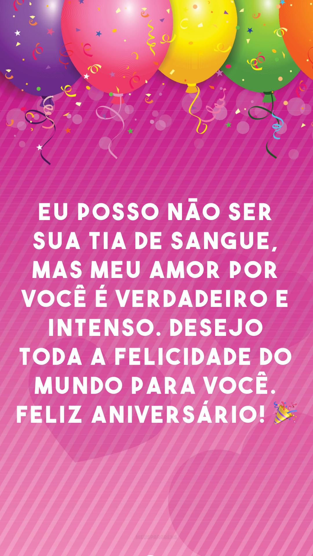 Eu posso não ser sua tia de sangue, mas meu amor por você é verdadeiro e intenso. Desejo toda a felicidade do mundo para você. Feliz aniversário! 🎉