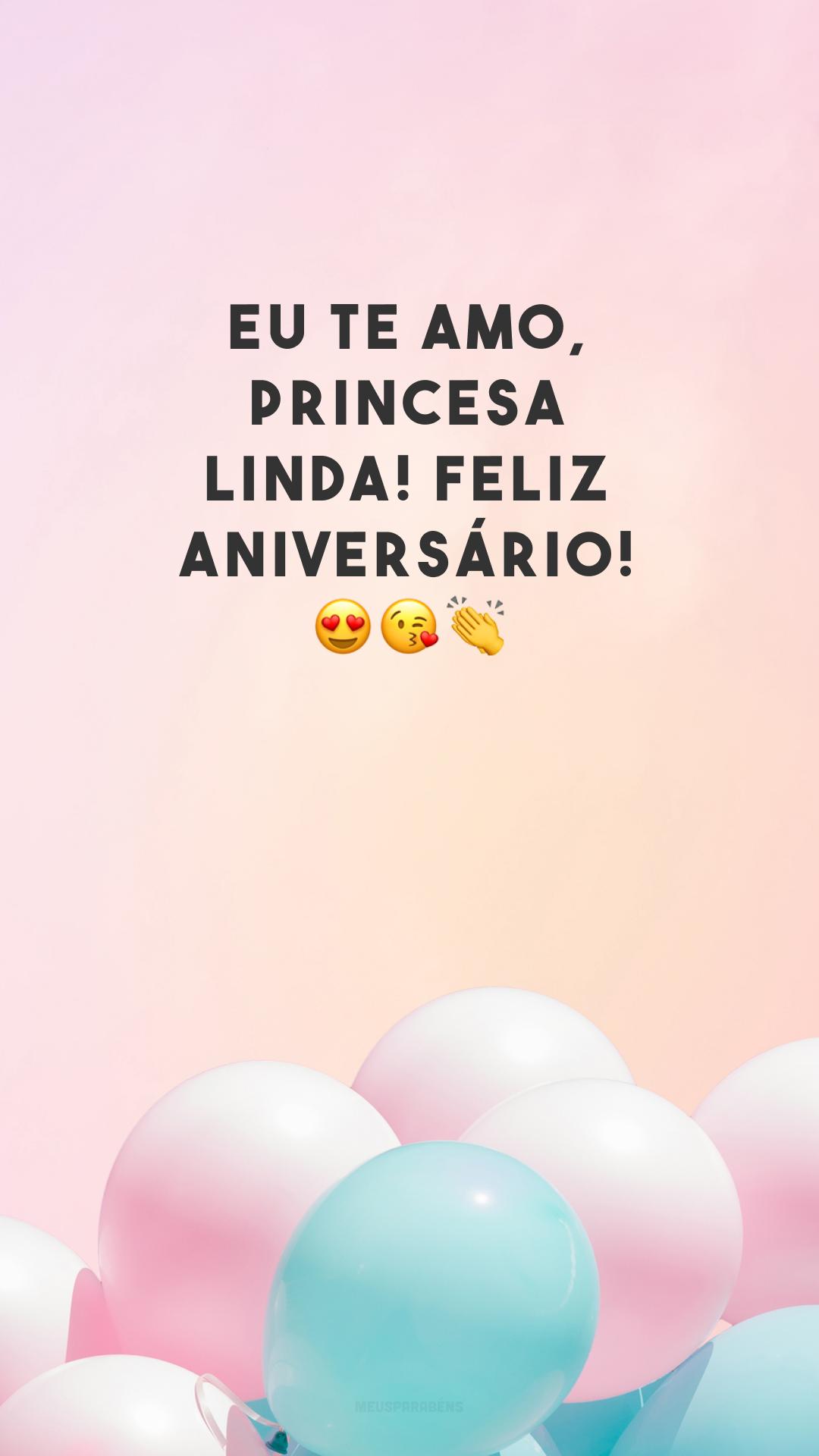 Eu te amo, princesa linda! Feliz aniversário! 😍😘👏