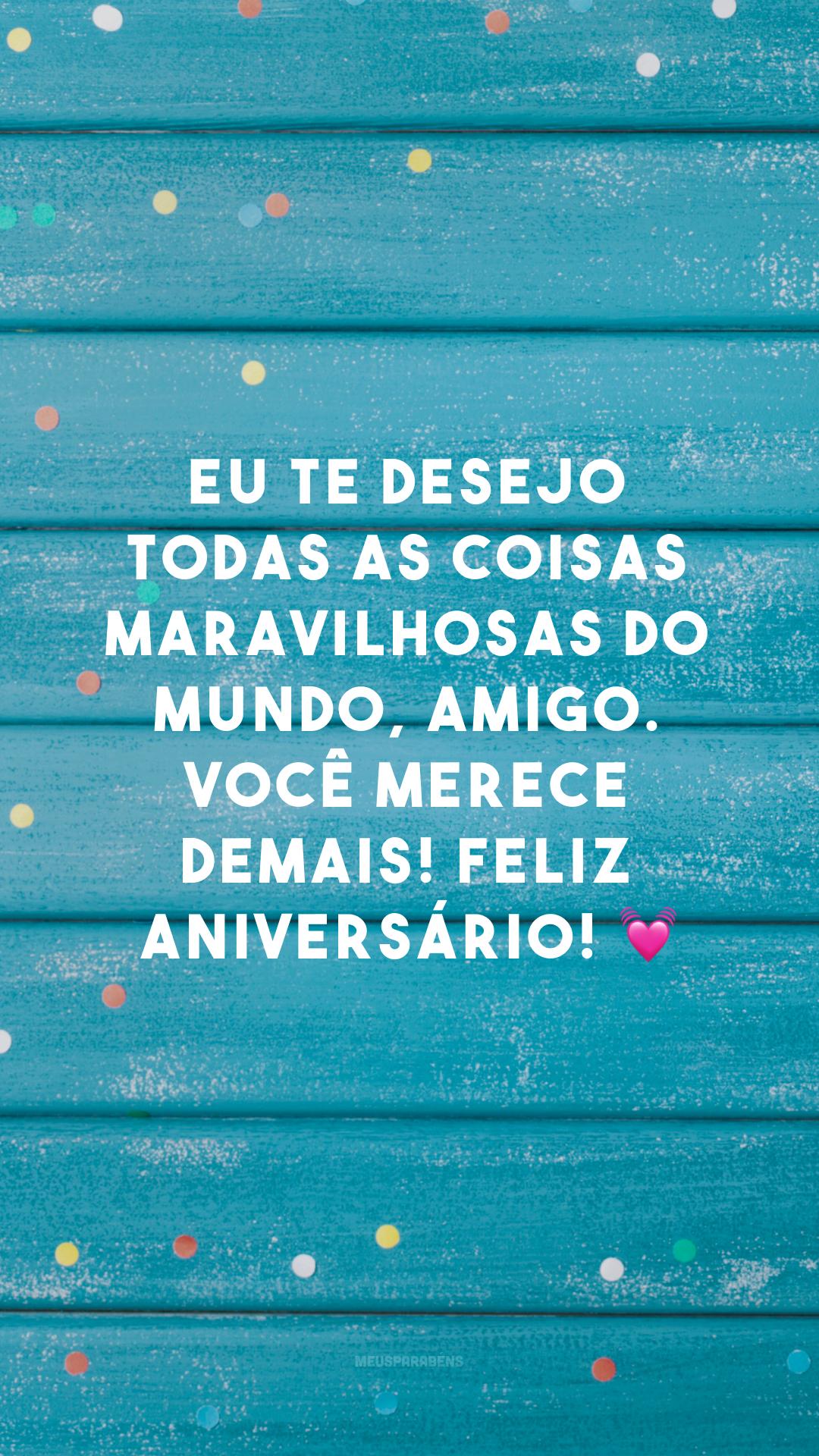 Eu te desejo todas as coisas maravilhosas do mundo, amigo. Você merece demais! Feliz aniversário! 💓