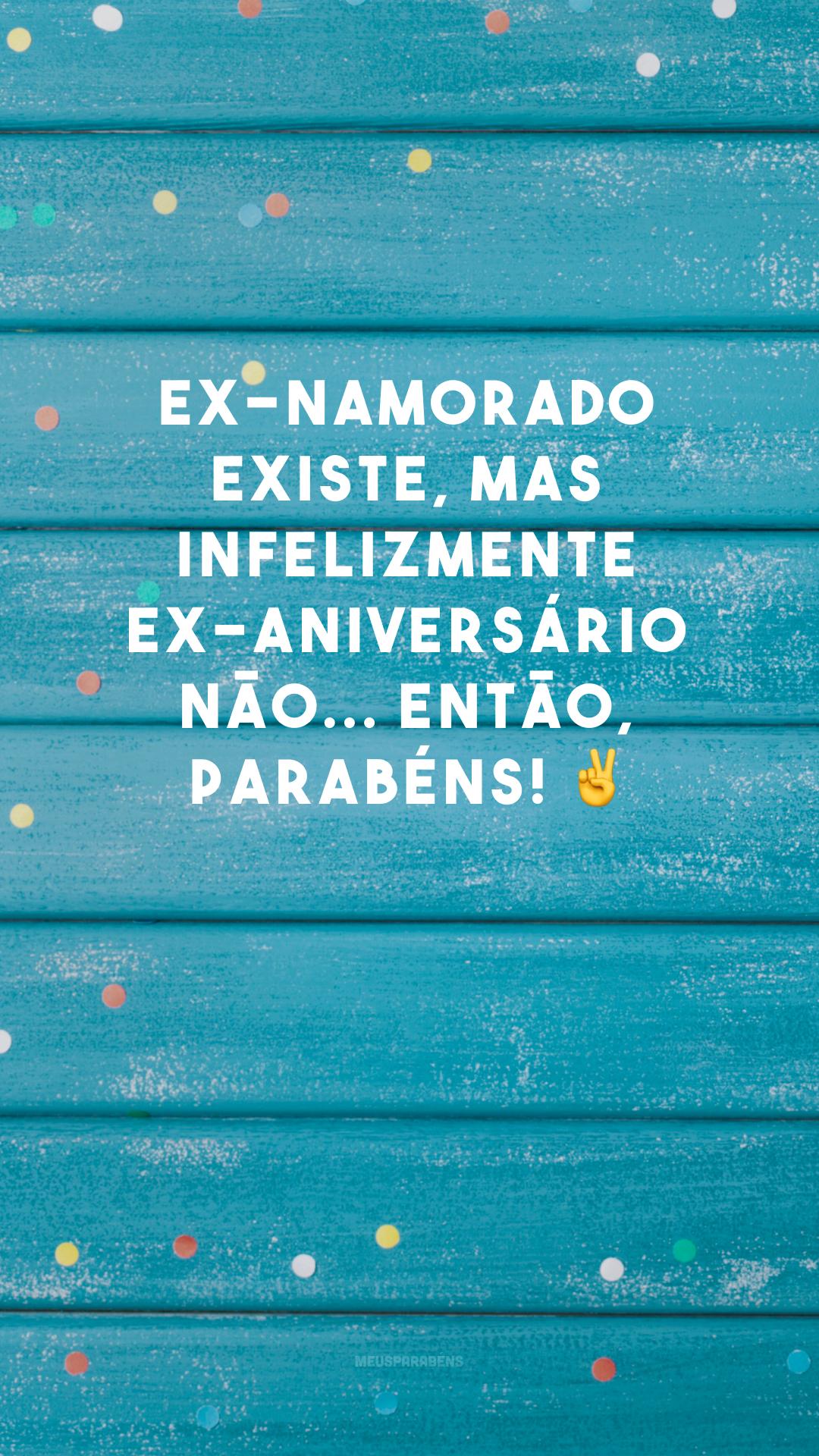 Ex-namorado existe, mas infelizmente ex-aniversário não... Então, parabéns! ✌
