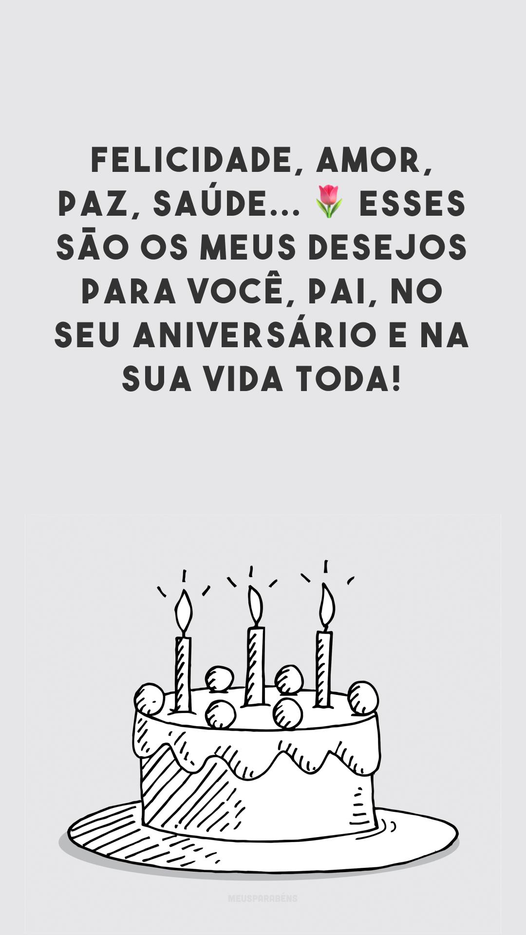 Felicidade, amor, paz, saúde... ? Esses são os meus desejos para você, pai, no seu aniversário e na sua vida toda!