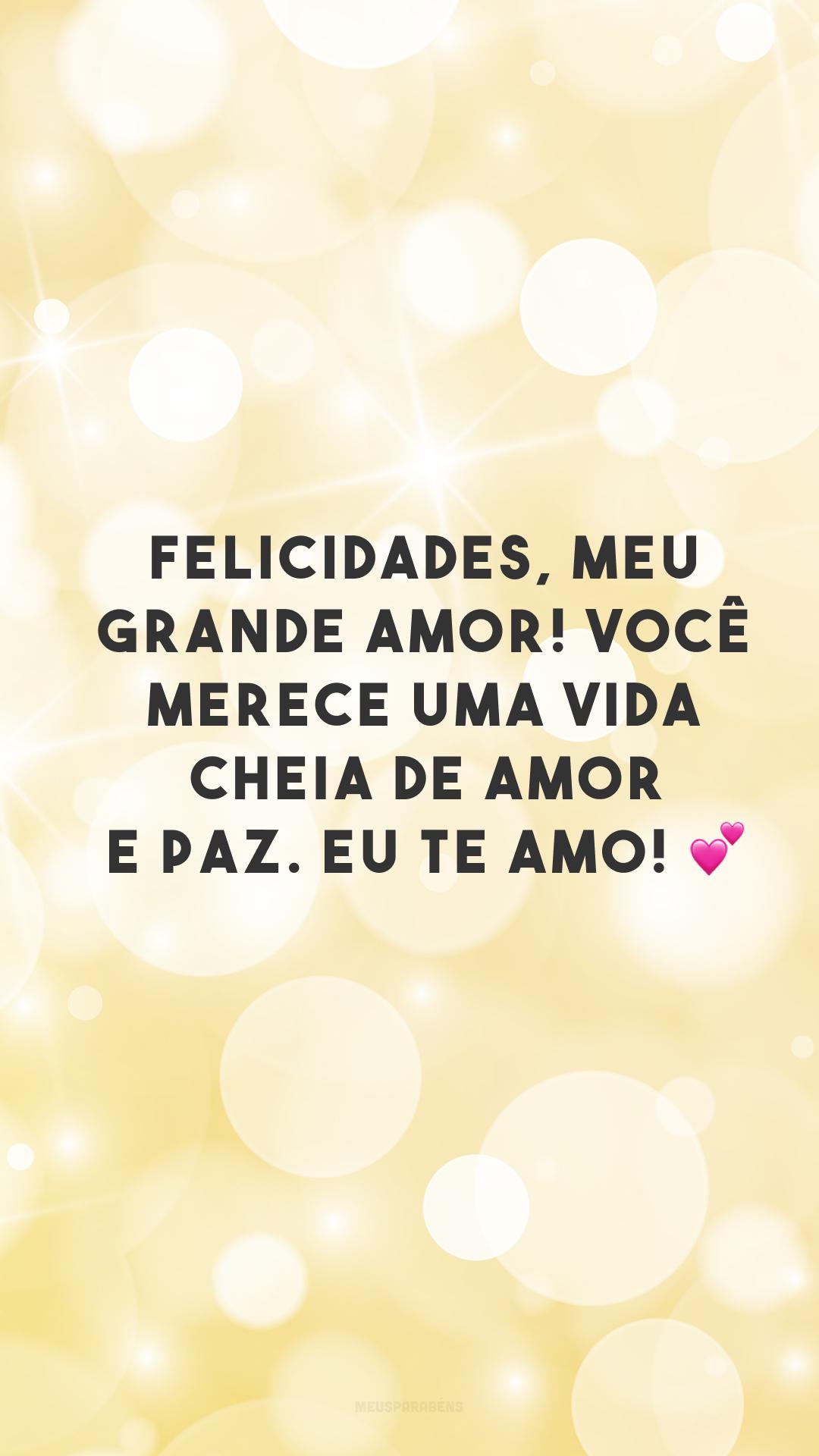 Felicidades, meu grande amor! Você merece uma vida cheia de amor e paz. Eu te amo! 💕