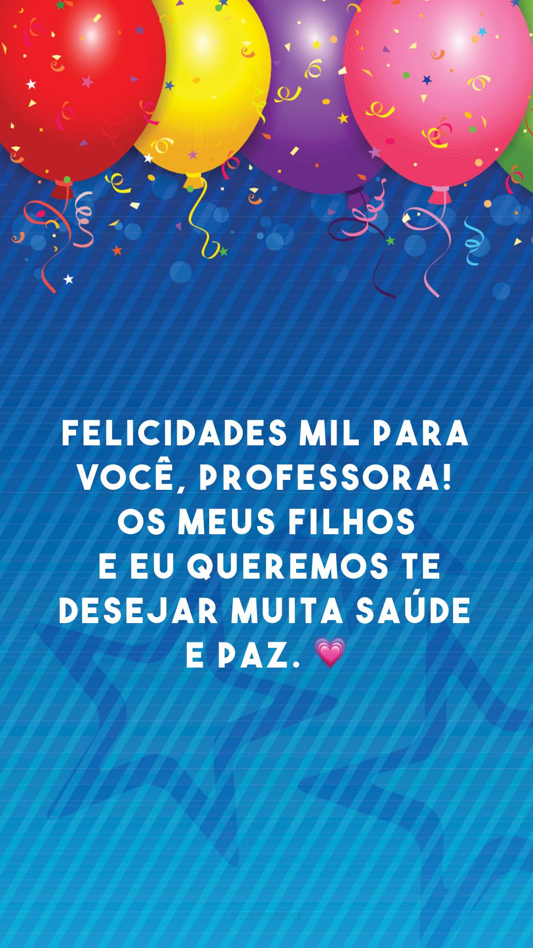 Felicidades mil para você, professora! Os meus filhos e eu queremos te desejar muita saúde e paz. 💗
