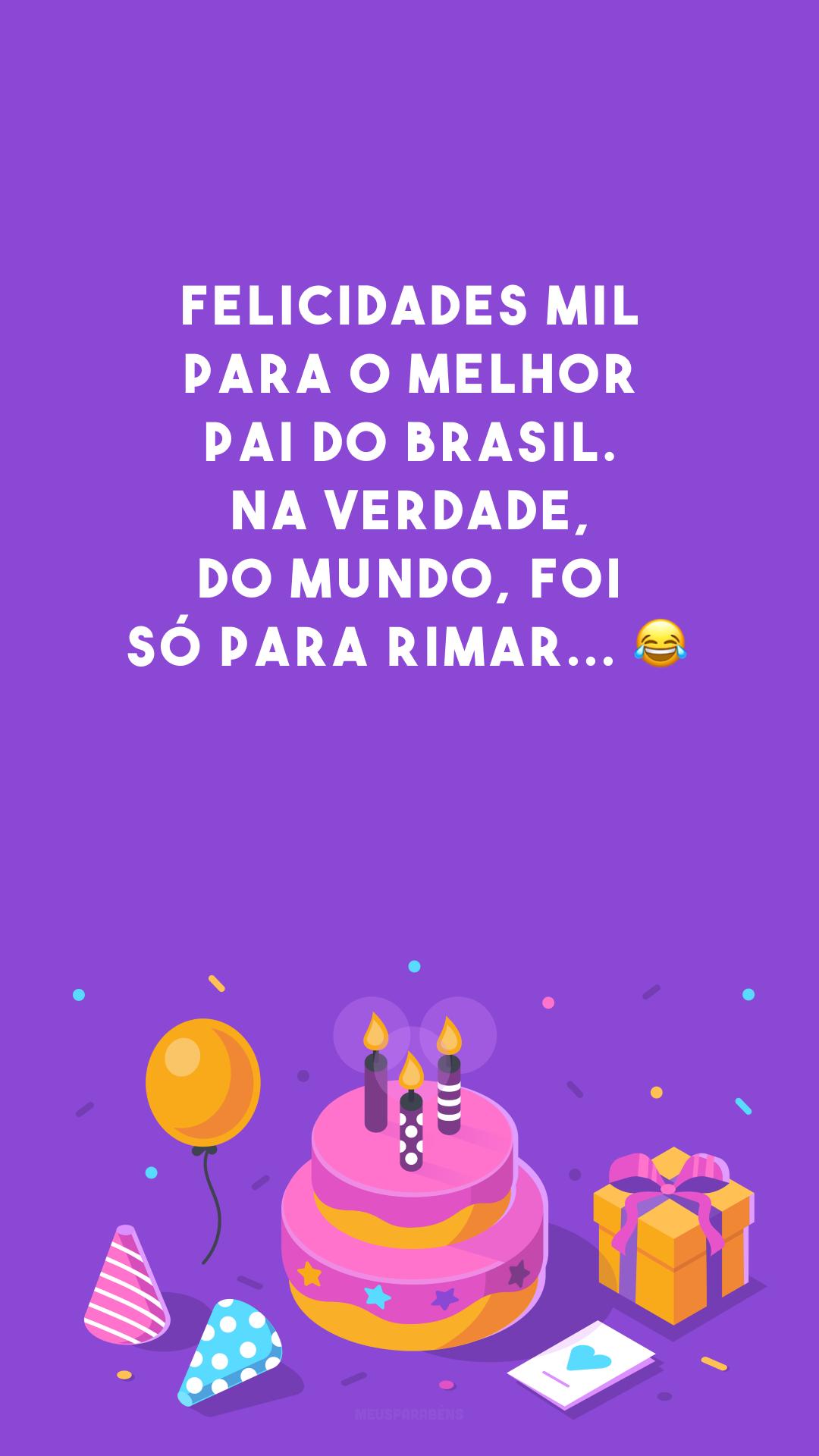 Felicidades mil para o melhor pai do Brasil. Na verdade, do mundo, foi só para rimar... ?