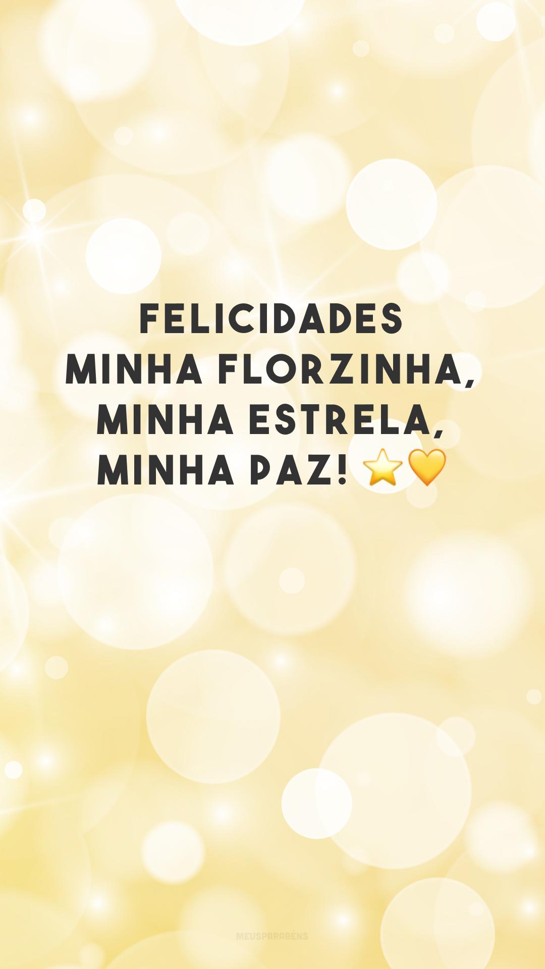 Felicidades minha florzinha, minha estrela, minha paz! ⭐💛