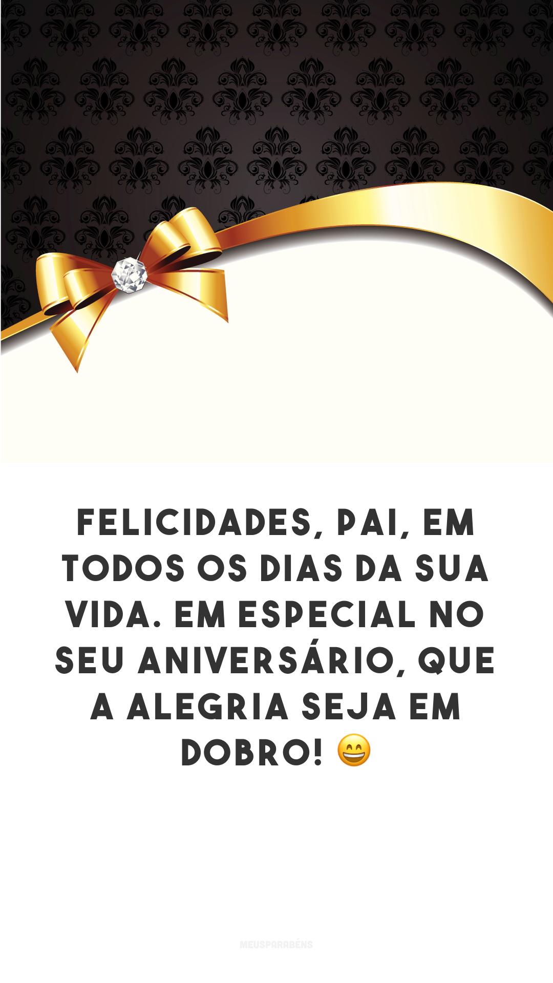 Felicidades, pai, em todos os dias da sua vida. Em especial no seu aniversário, que a alegria seja em dobro! ?