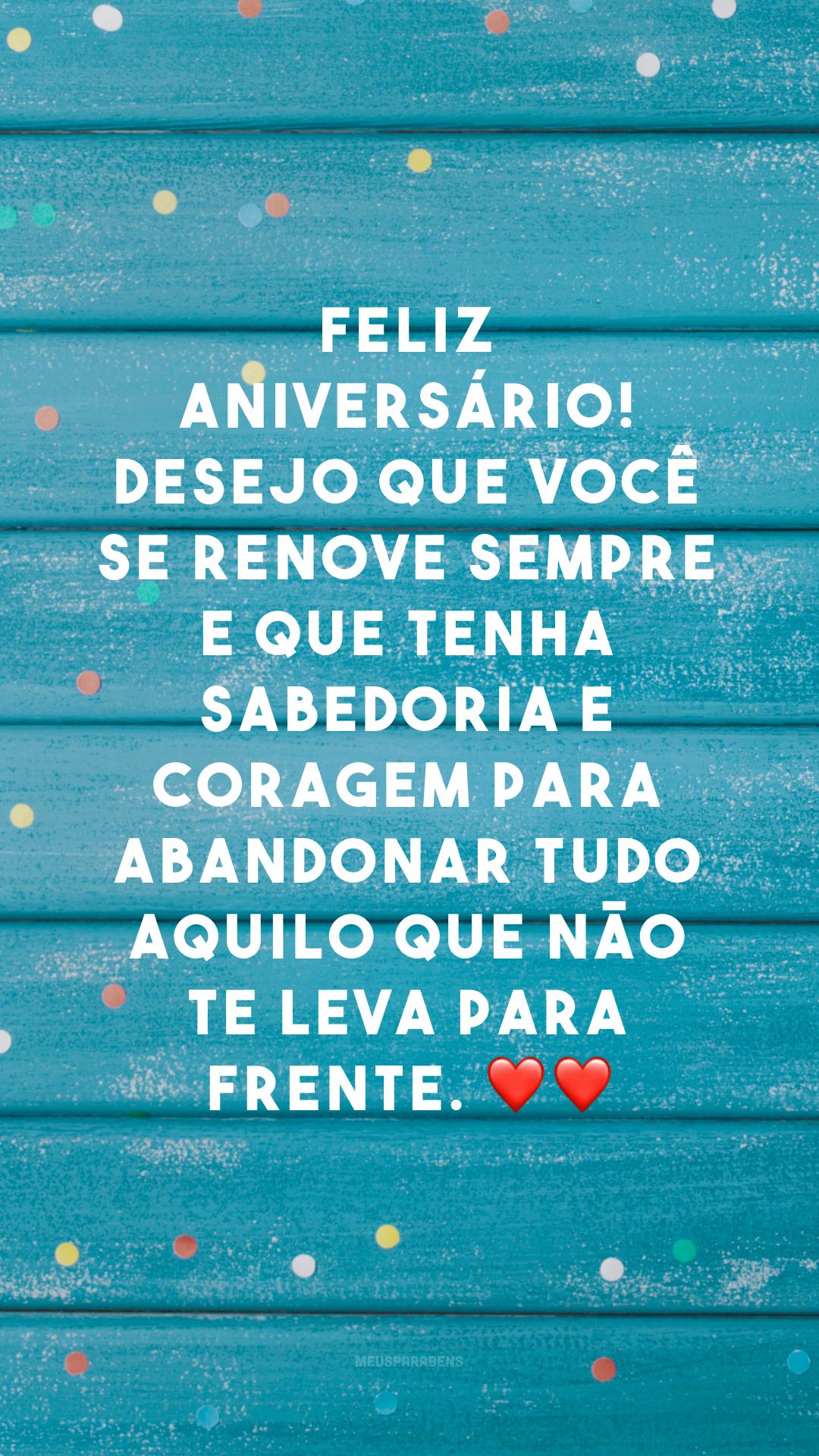 Feliz aniversário! Desejo que você se renove sempre e que tenha sabedoria e coragem para abandonar tudo aquilo que não te leva para frente. ❤❤