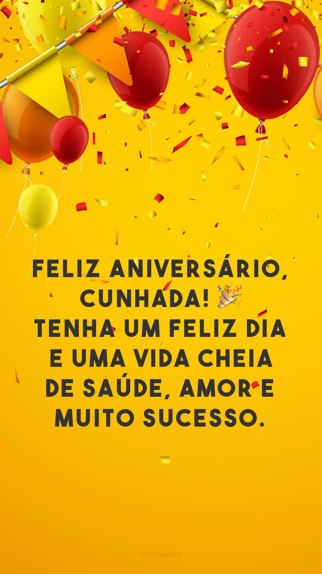 Feliz aniversário, cunhada! 🎉 Tenha um feliz dia e uma vida cheia de saúde, amor e muito sucesso.
