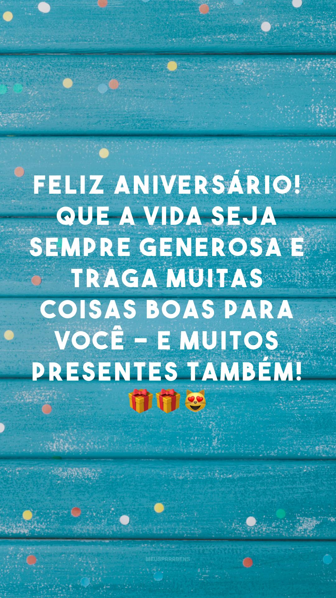 Feliz aniversário! Que a vida seja sempre generosa e traga muitas coisas boas para você - e muitos presentes também! 🎁🎁😻