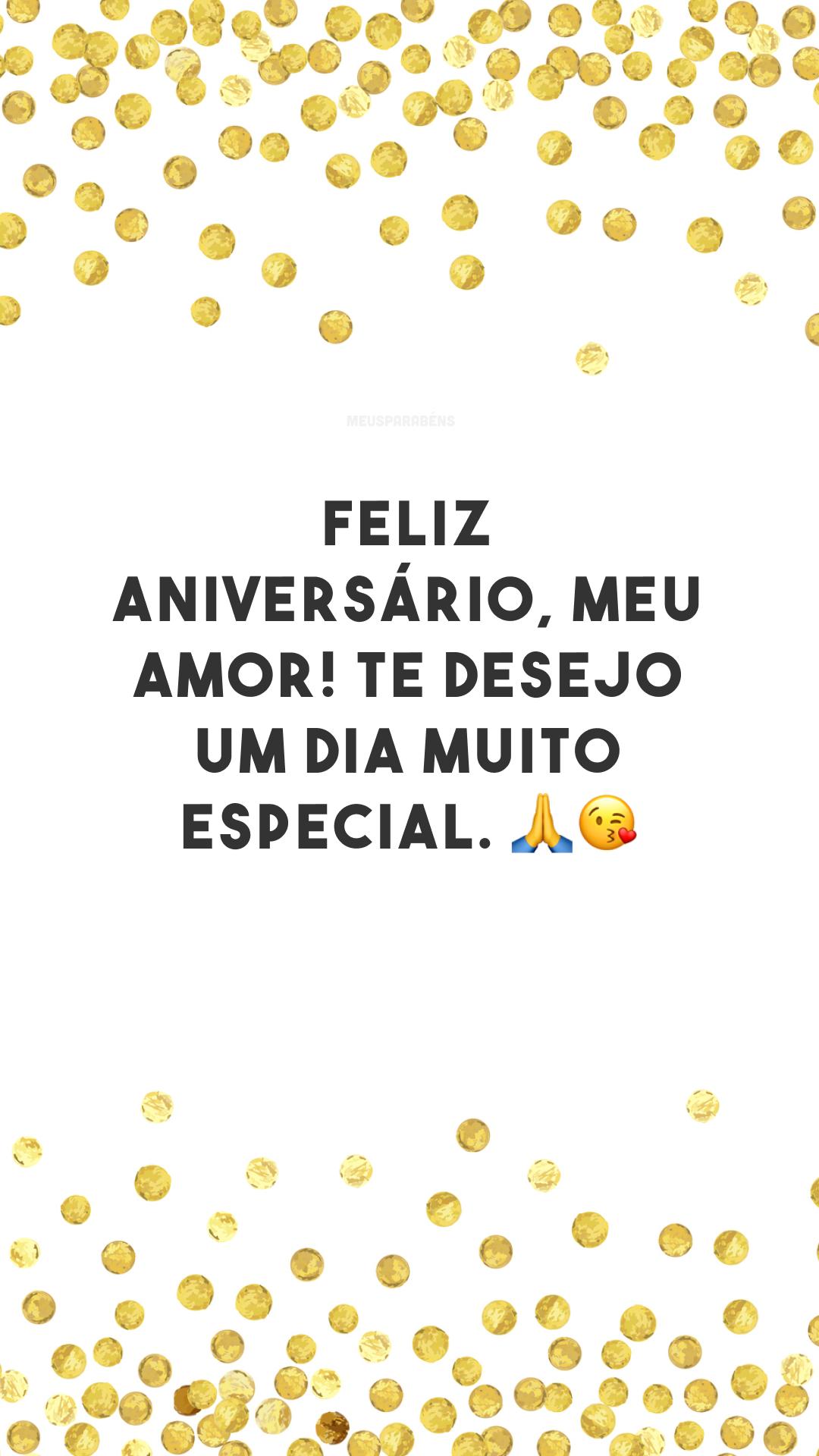 Feliz aniversário, meu amor! Te desejo um dia muito especial. 🙏😘