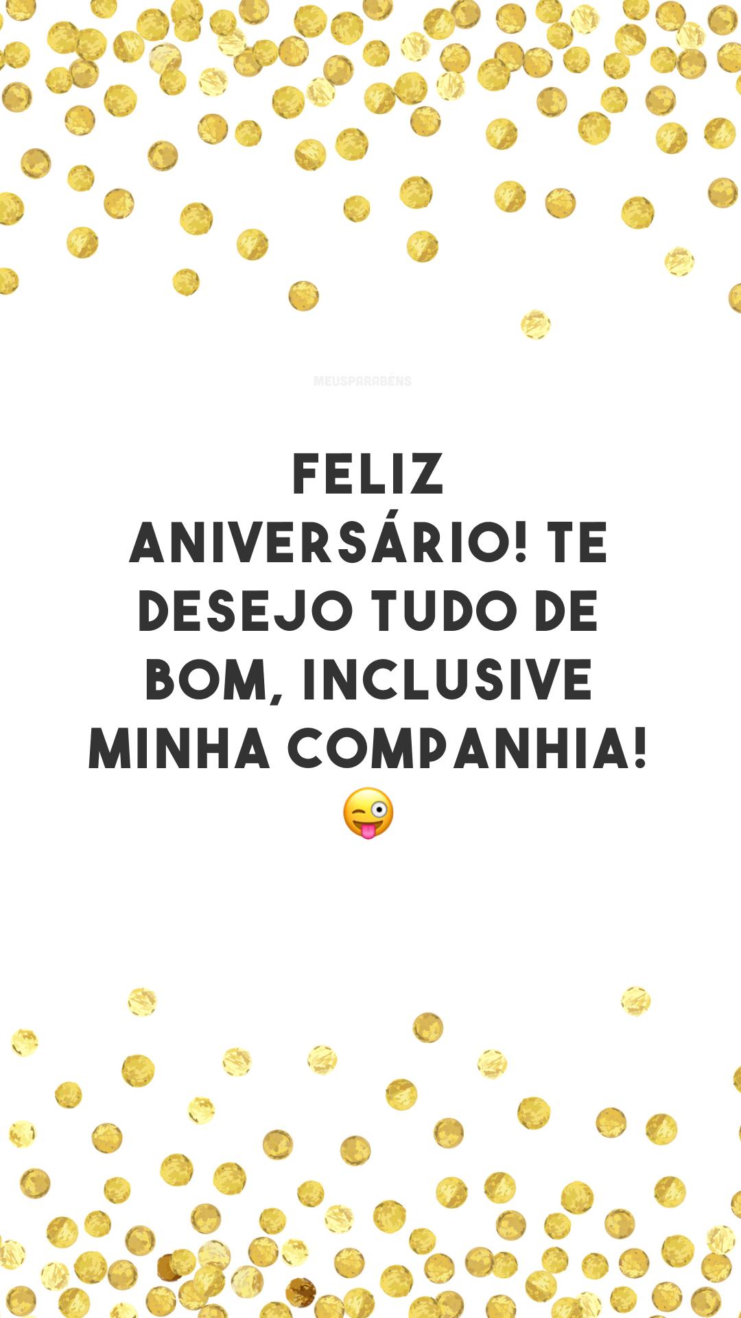Feliz aniversário! Te desejo tudo de bom, inclusive minha companhia! 😜