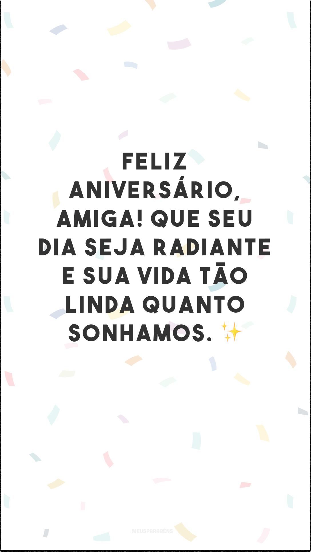 Feliz aniversário, amiga! Que seu dia seja radiante e sua vida tão linda quanto sonhamos. ✨