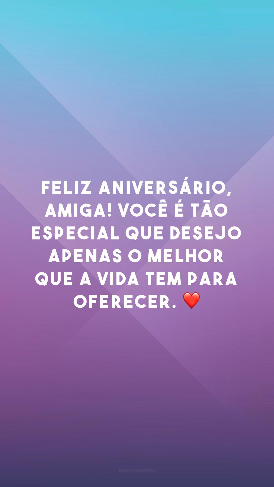 Feliz aniversário, amiga! Você é tão especial que desejo apenas o melhor que a vida tem para oferecer. ❤
