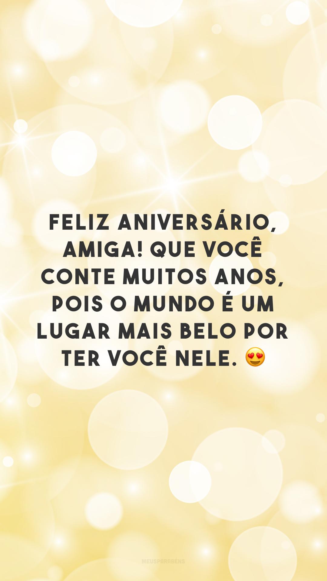 Feliz aniversário, amiga! Que você conte muitos anos, pois o mundo é um lugar mais belo por ter você nele. 😍