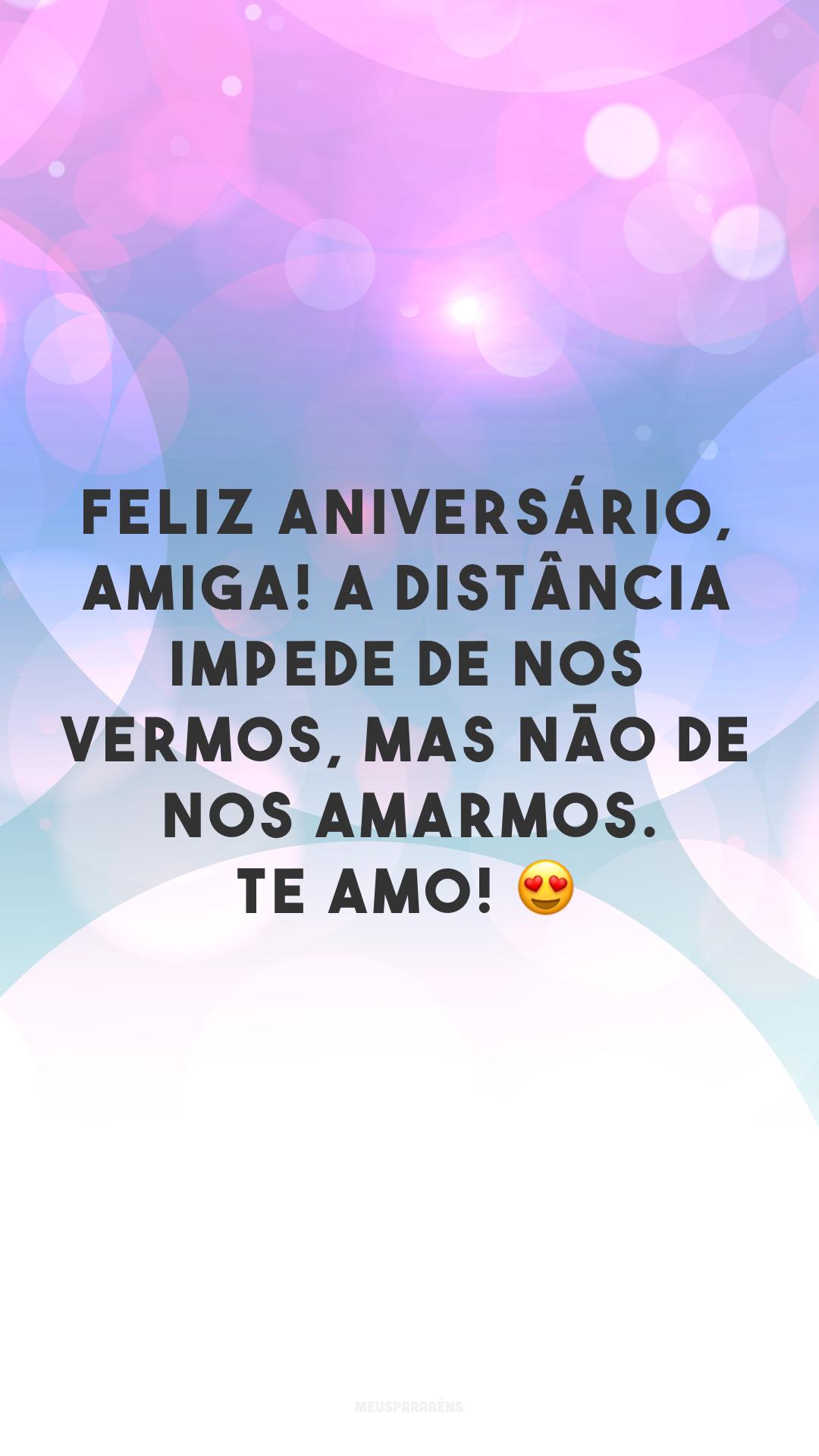 Feliz aniversário, amiga! A distância impede de nos vermos, mas não de nos amarmos. Te amo! 😍