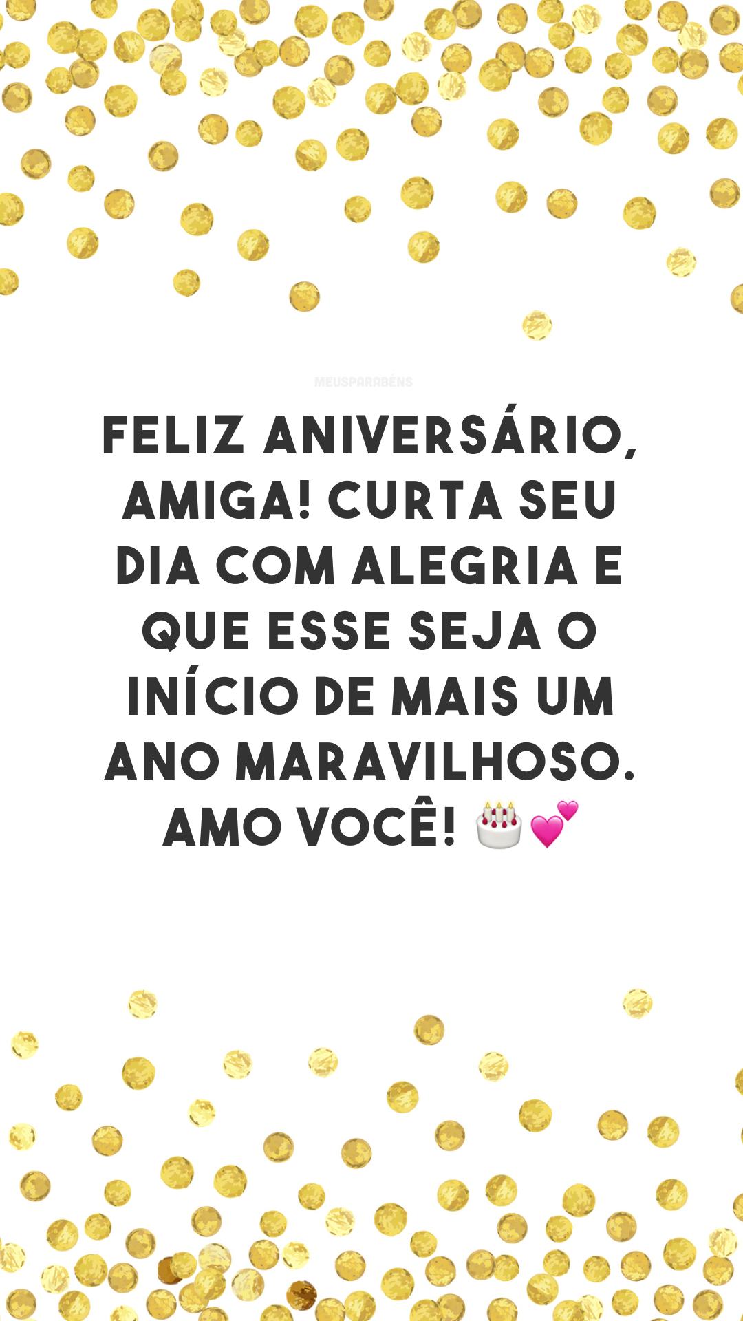 Feliz aniversário, amiga! Curta seu dia com alegria e que esse seja o início de mais um ano maravilhoso. Amo você! ??