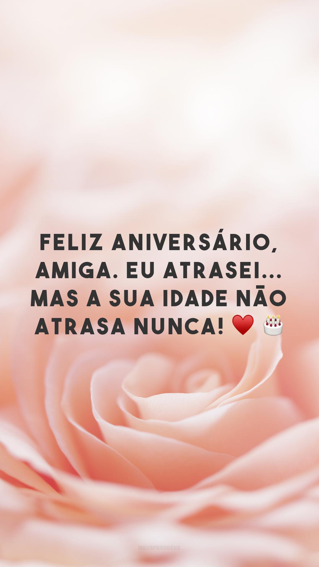 Feliz aniversário, amiga. Eu atrasei... mas a sua idade não atrasa nunca! ♥ ?