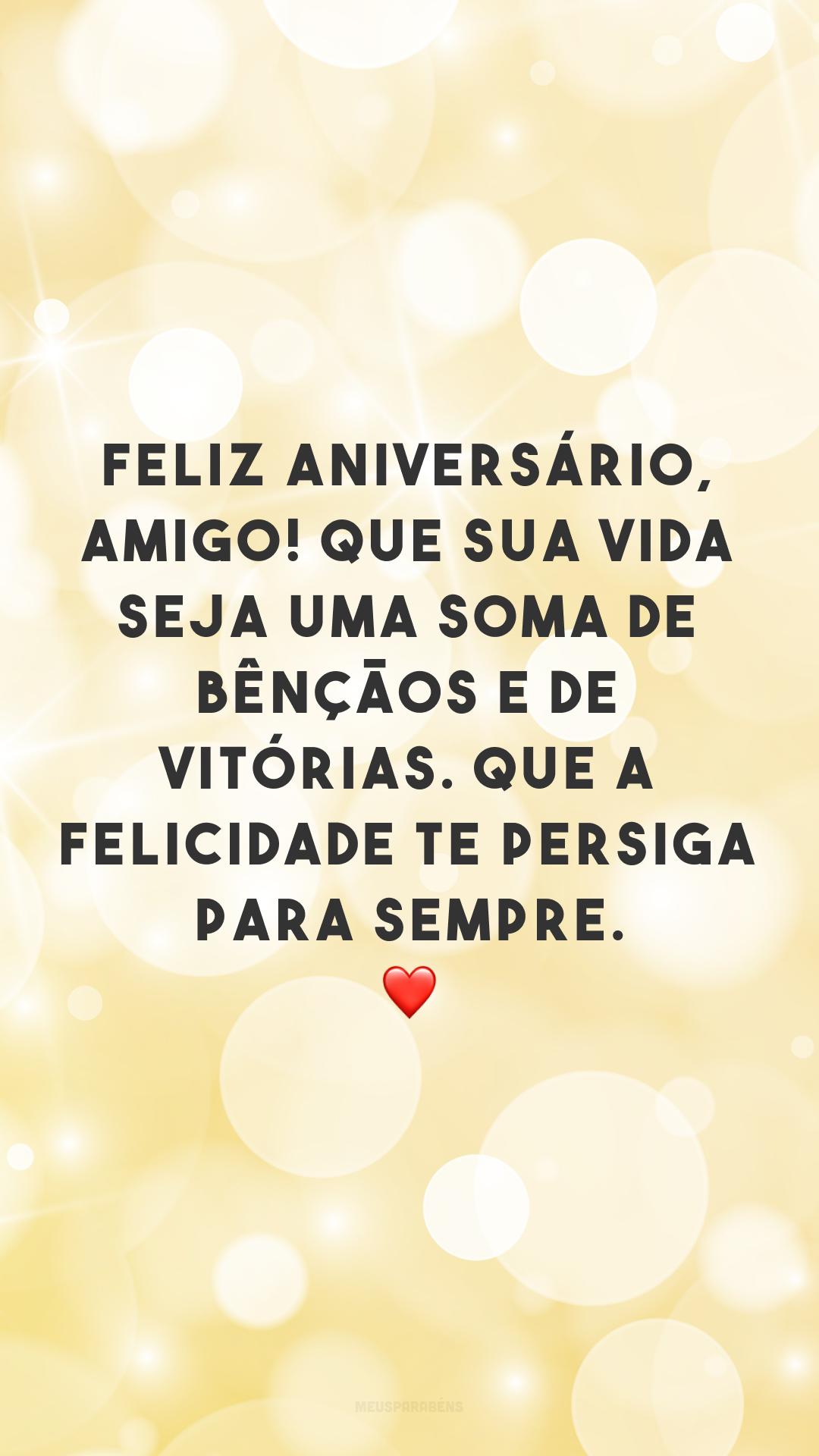 Feliz aniversário, amigo! Que sua vida seja uma soma de bênçãos e de vitórias. Que a felicidade te persiga para sempre. ❤