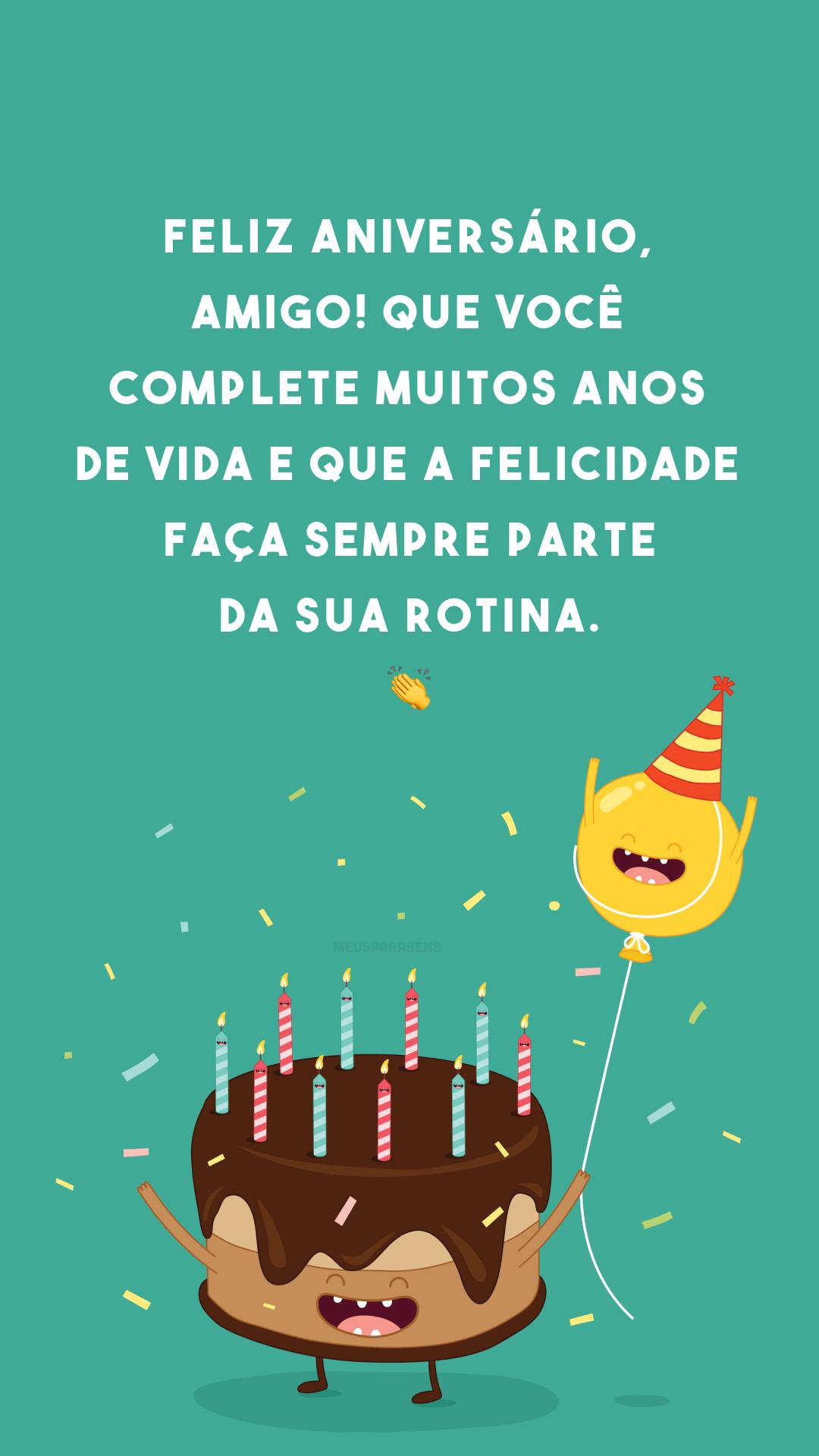 Feliz aniversário, amigo! Que você complete muitos anos de vida e que a felicidade faça sempre parte da sua rotina. 👏