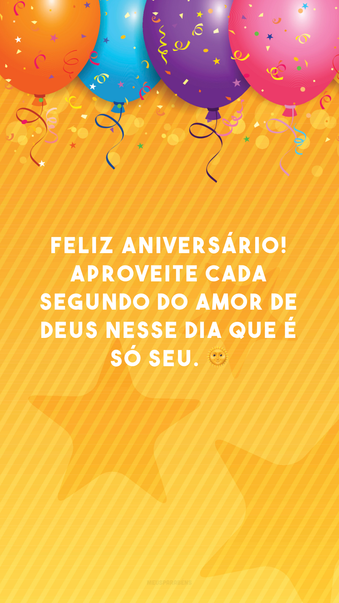 Feliz aniversário! Aproveite cada segundo do amor de Deus nesse dia que é só seu. 🌞