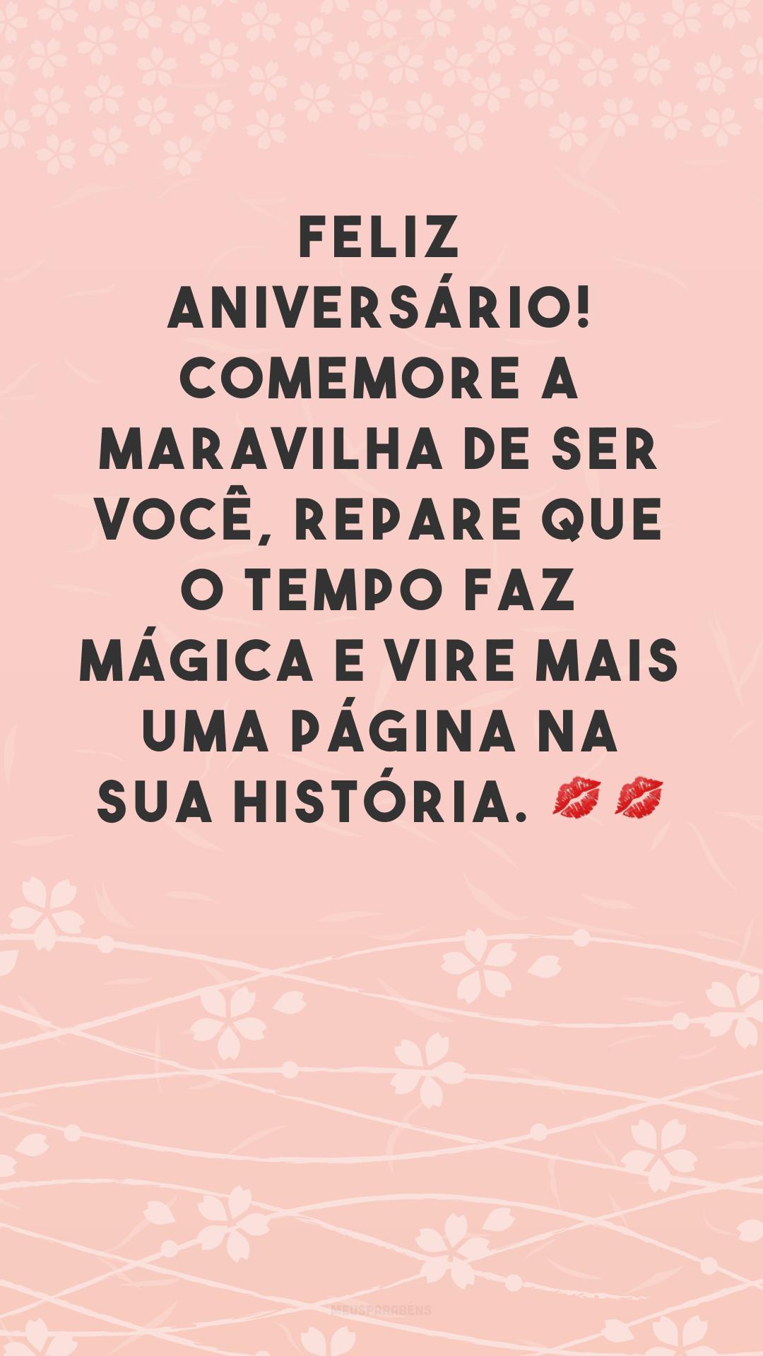 Feliz aniversário! Comemore a maravilha de ser você, repare que o tempo faz mágica e vire mais uma página na sua história. 💋💋