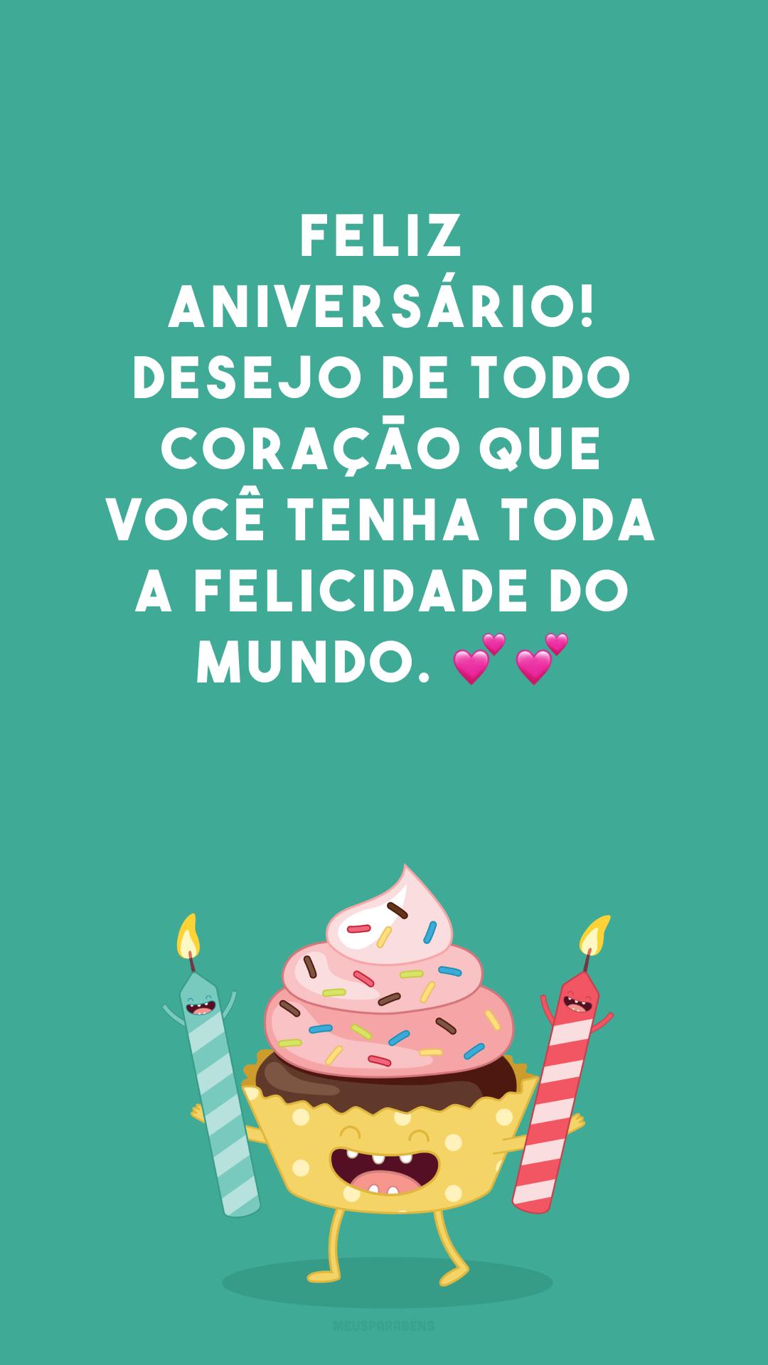 Feliz aniversário! Desejo de todo coração que você tenha toda a felicidade do mundo. 💕💕