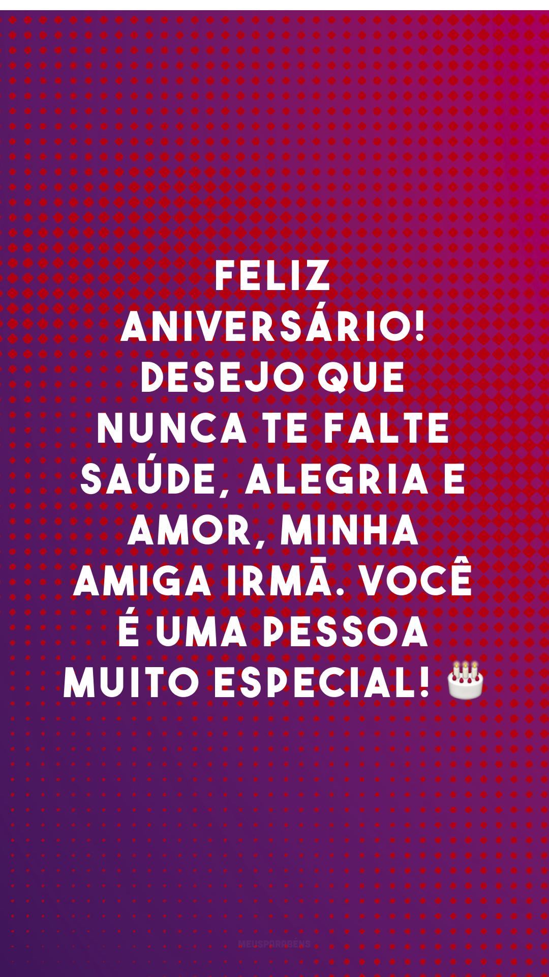Feliz aniversário! Desejo que nunca te falte saúde, alegria e amor, minha amiga irmã. Você é uma pessoa muito especial! 🎂