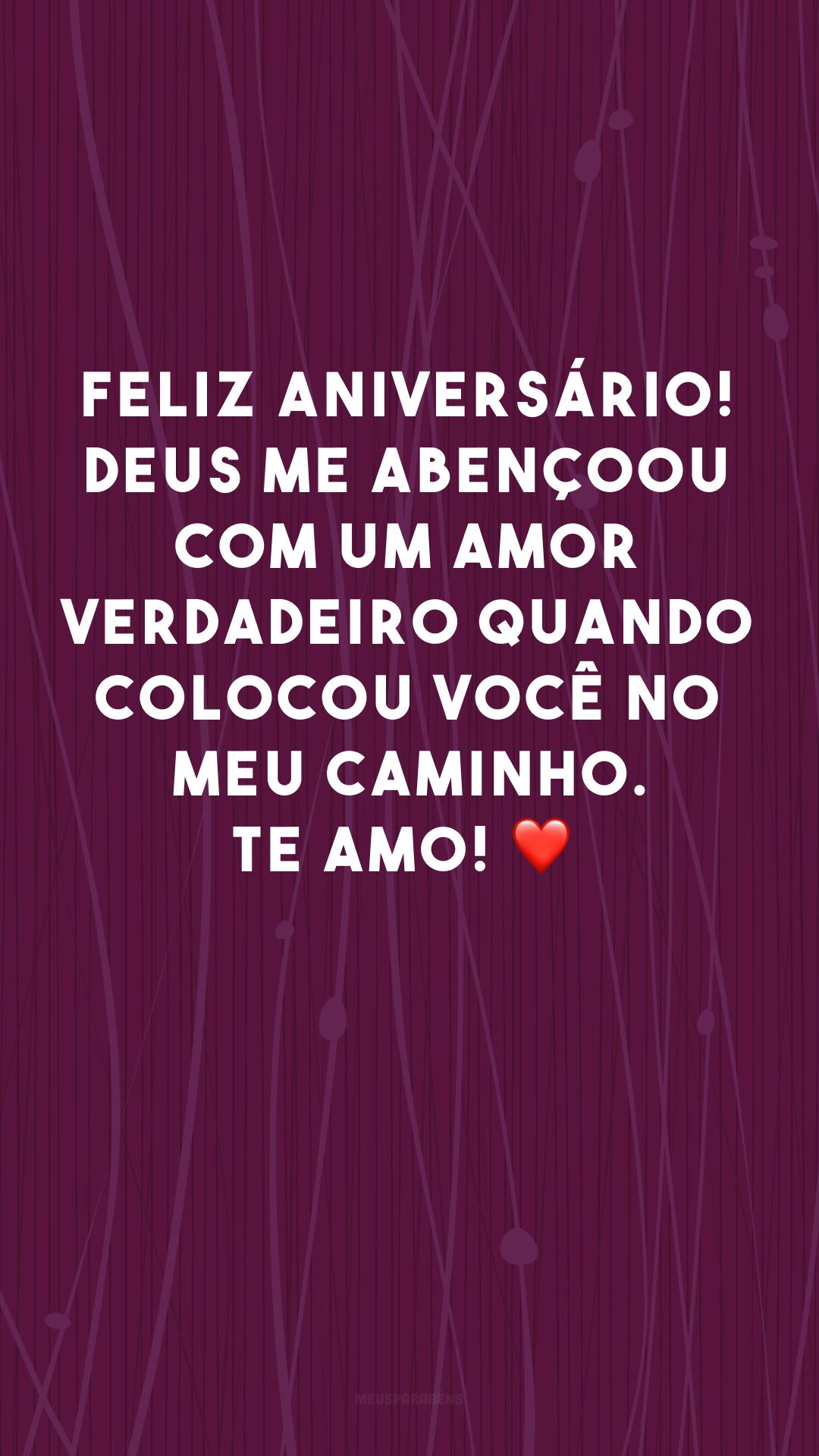 Feliz aniversário! Deus me abençoou com um amor verdadeiro quando colocou você no meu caminho. Te amo! ❤<br />