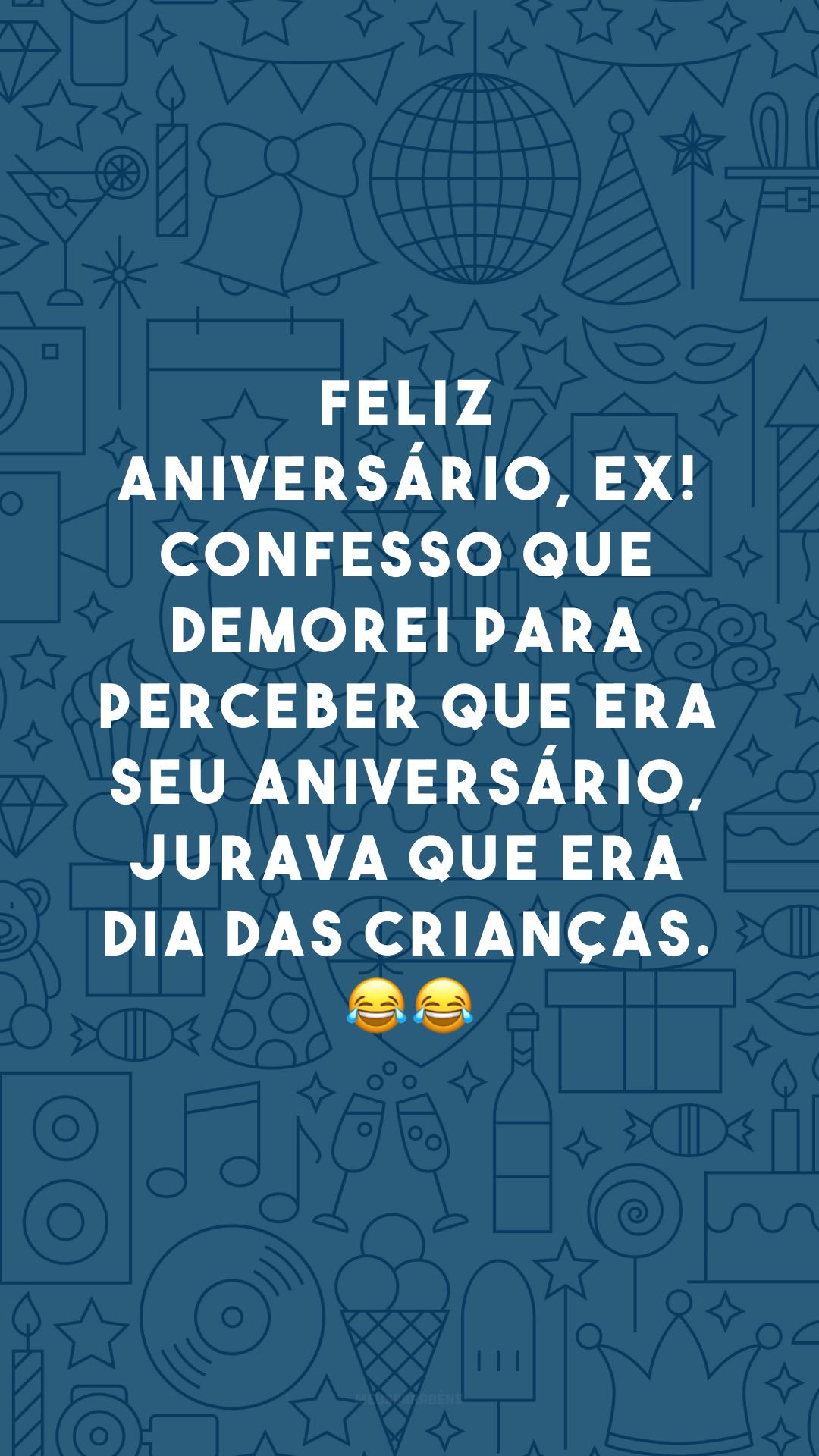 Feliz aniversário, ex! Confesso que demorei para perceber que era seu aniversário, jurava que era Dia das Crianças. 😂😂