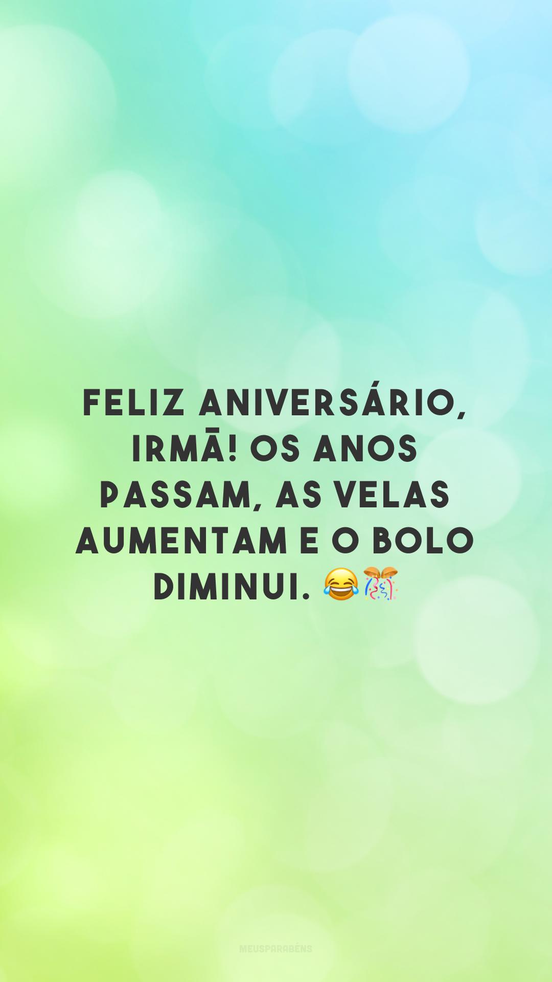 Feliz aniversário, irmã! Os anos passam, as velas aumentam e o bolo diminui. 😂🎊