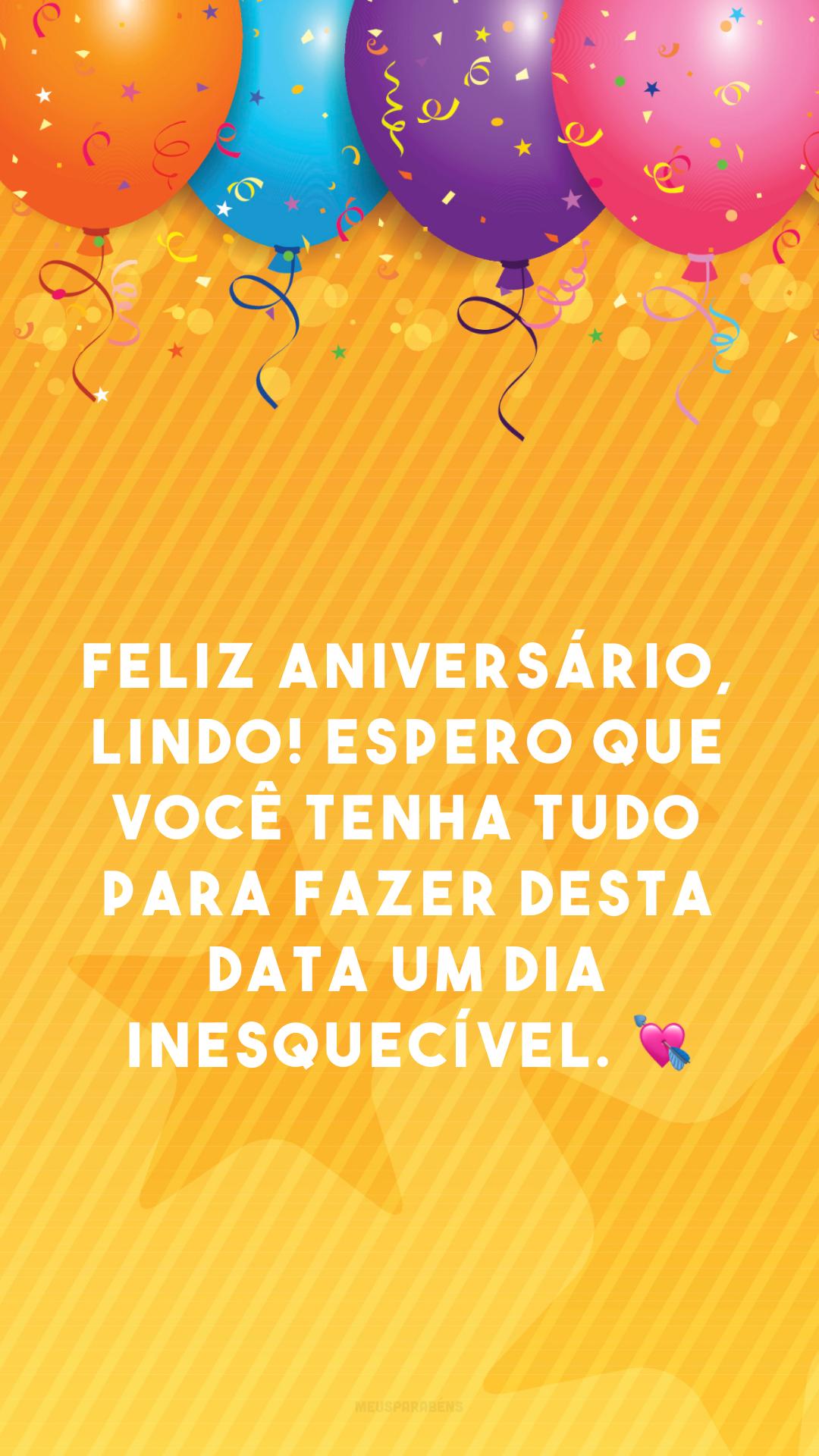 Feliz aniversário, lindo! Espero que você tenha tudo para fazer desta data um dia inesquecível. 💘