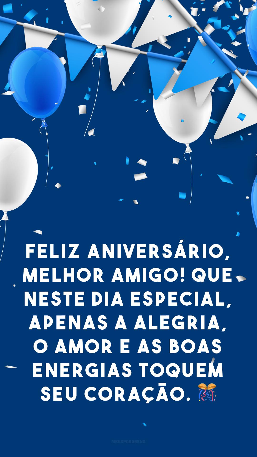 Feliz aniversário, melhor amigo! Que neste dia especial, apenas a alegria, o amor e as boas energias toquem seu coração. 🎊