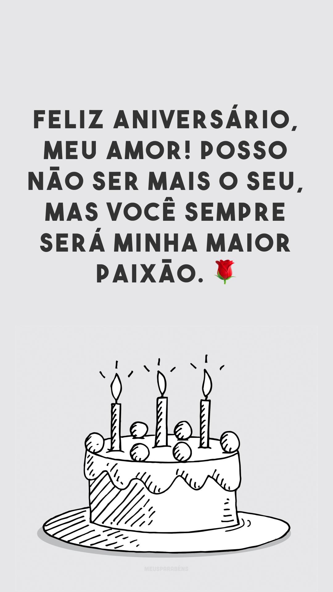 Feliz aniversário, meu amor! Posso não ser mais o seu, mas você sempre será minha maior paixão. 🌹