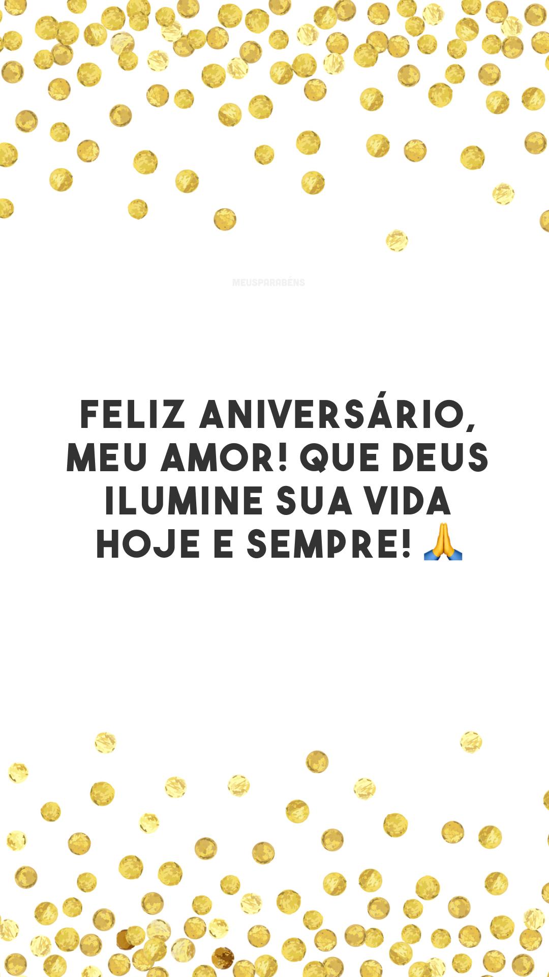 Feliz aniversário, meu amor! Que Deus ilumine sua vida hoje e sempre! 🙏