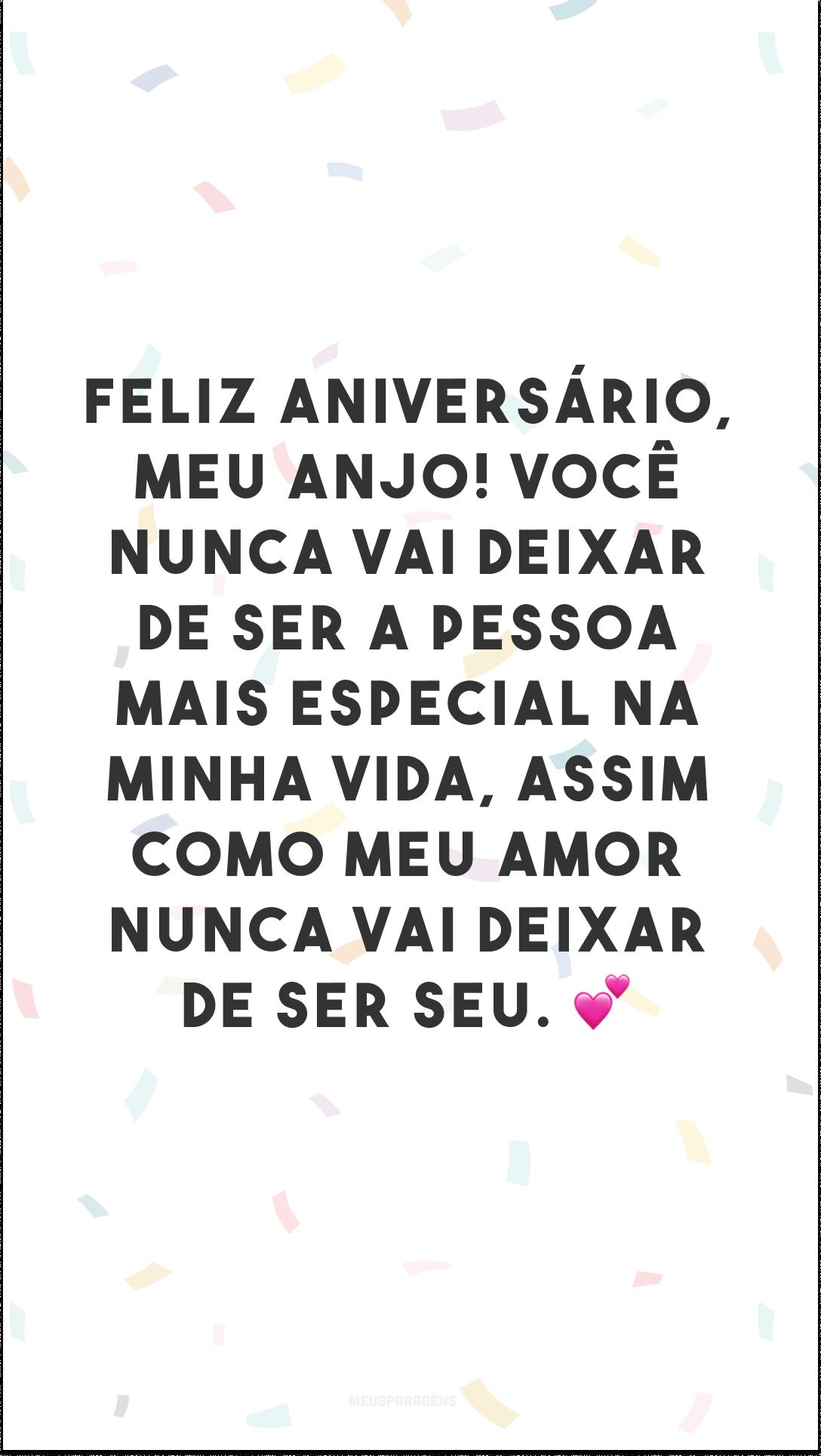 Feliz aniversário, meu anjo! Você nunca vai deixar de ser a pessoa mais especial na minha vida, assim como meu amor nunca vai deixar de ser seu. 💕